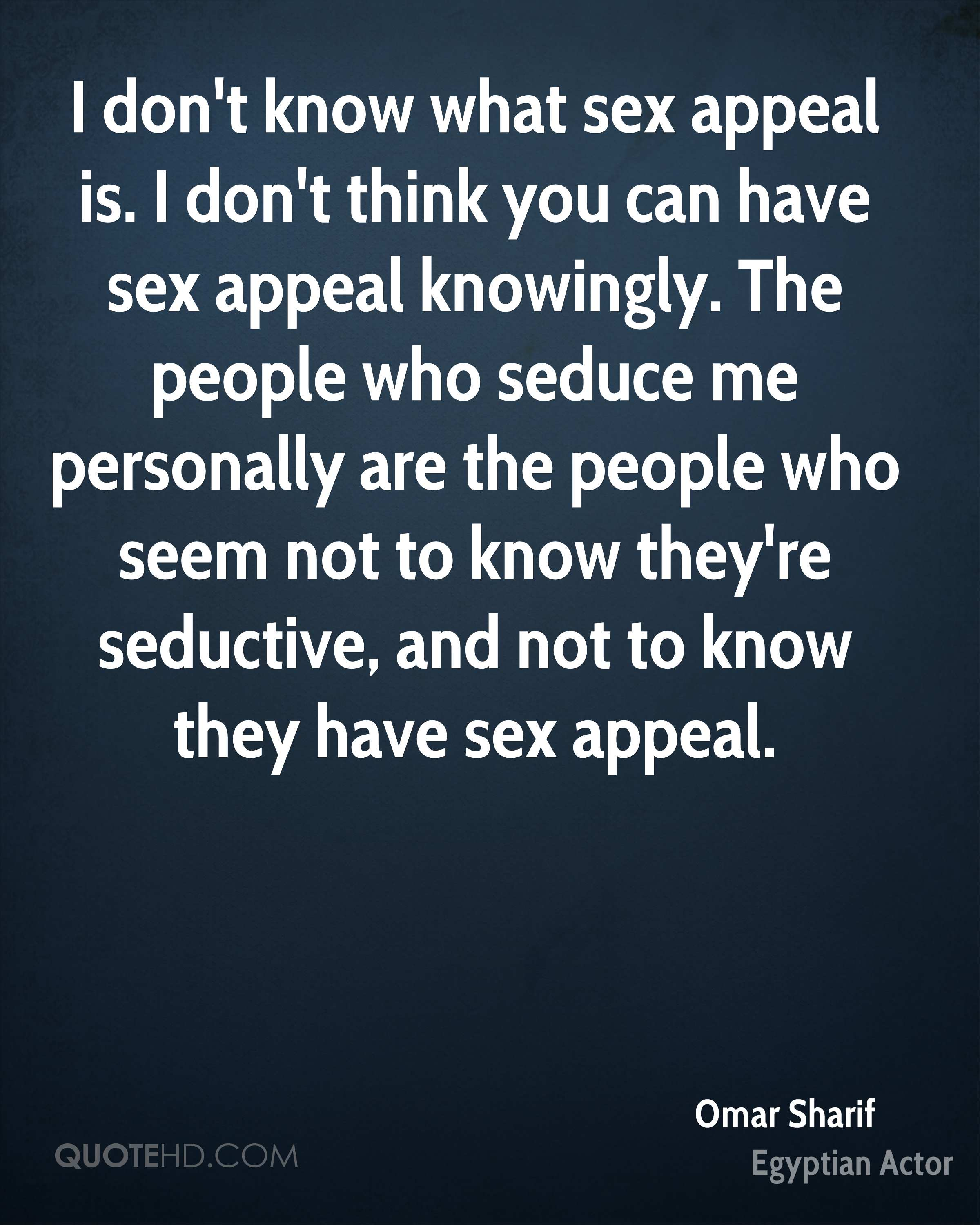 I don't know what sex appeal is. I don't think you can have sex appeal knowingly. The people who seduce me personally are the people who seem not to know they're seductive, and not to know they have sex appeal.
