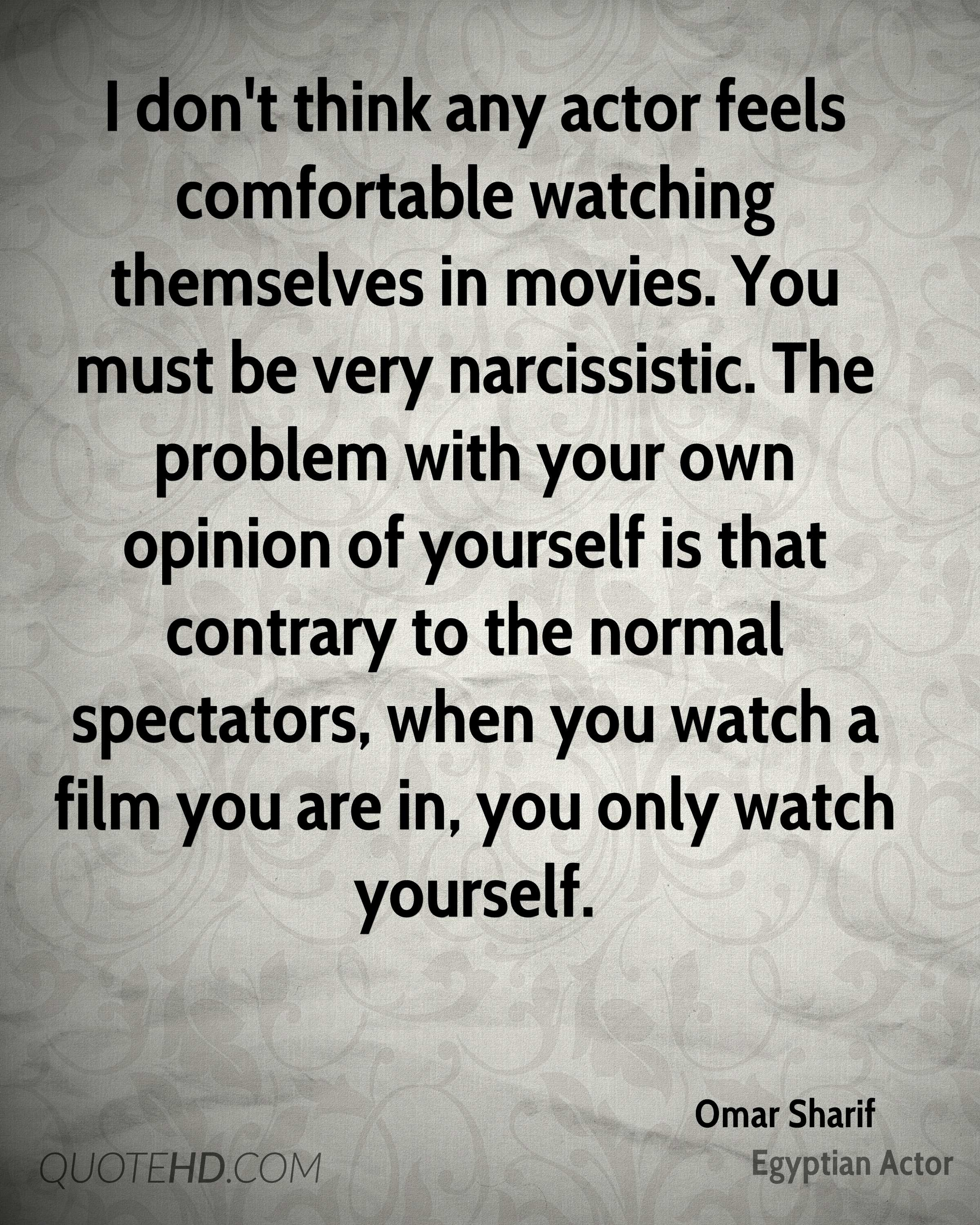 I don't think any actor feels comfortable watching themselves in movies. You must be very narcissistic. The problem with your own opinion of yourself is that contrary to the normal spectators, when you watch a film you are in, you only watch yourself.