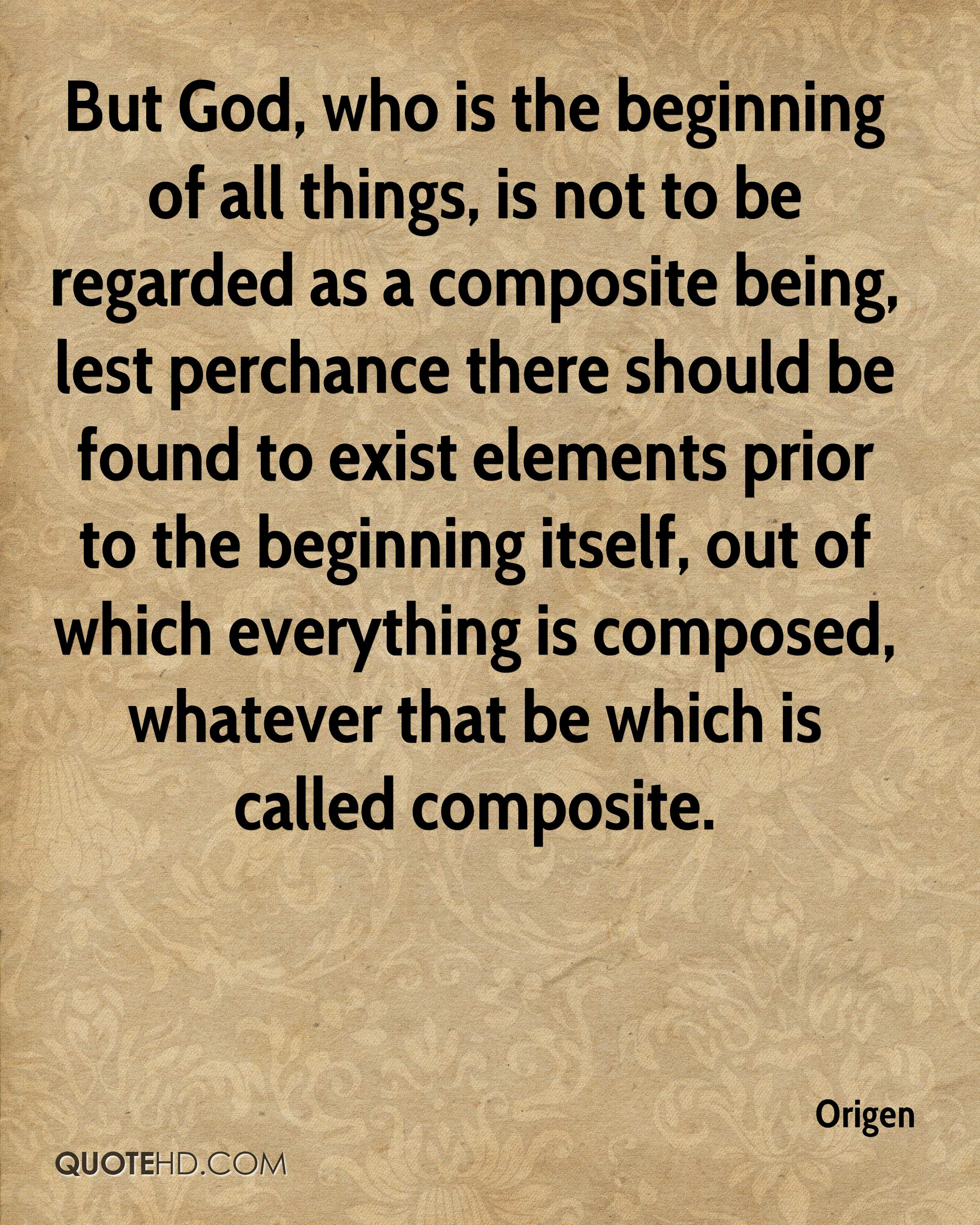 But God, who is the beginning of all things, is not to be regarded as a composite being, lest perchance there should be found to exist elements prior to the beginning itself, out of which everything is composed, whatever that be which is called composite.