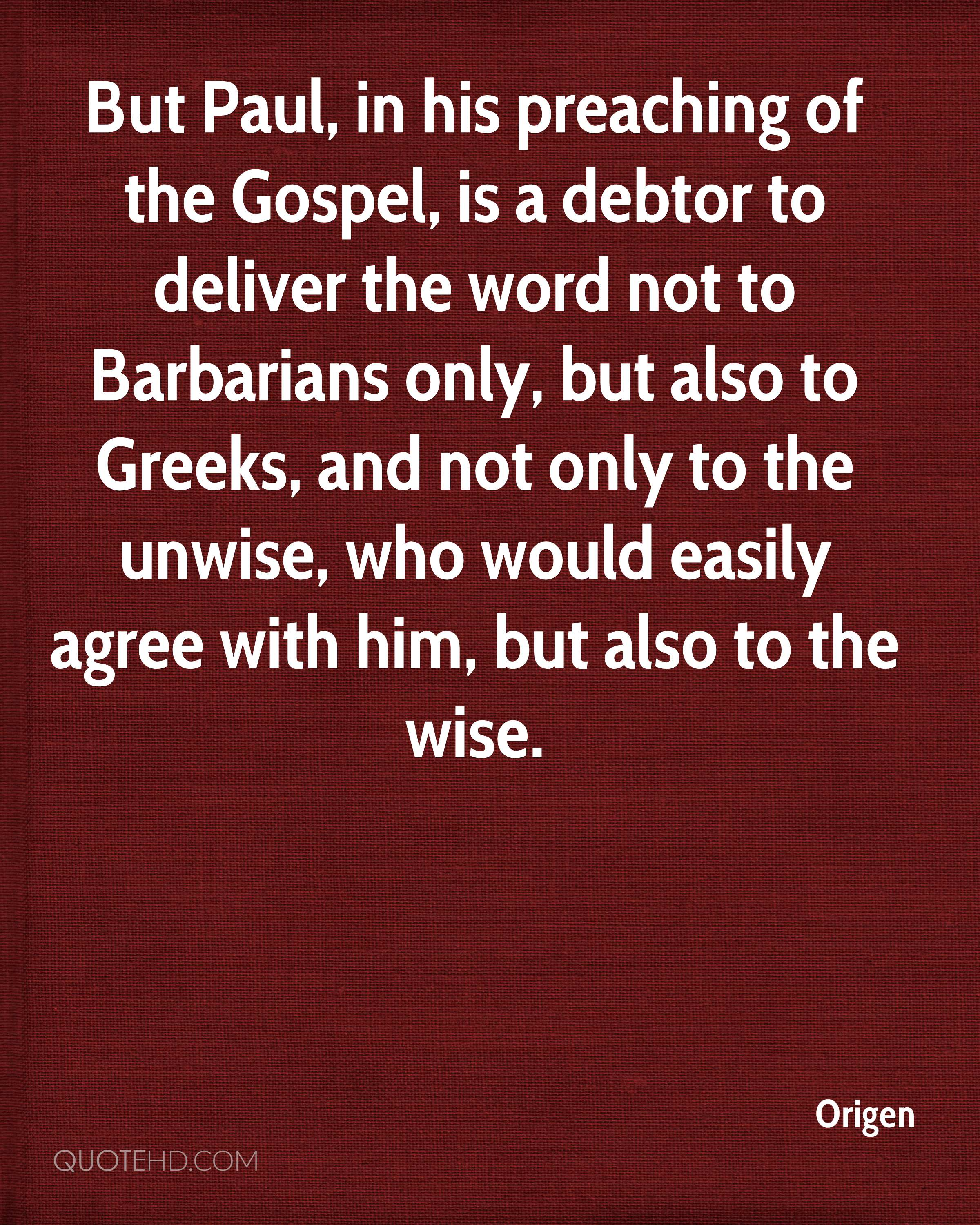 But Paul, in his preaching of the Gospel, is a debtor to deliver the word not to Barbarians only, but also to Greeks, and not only to the unwise, who would easily agree with him, but also to the wise.