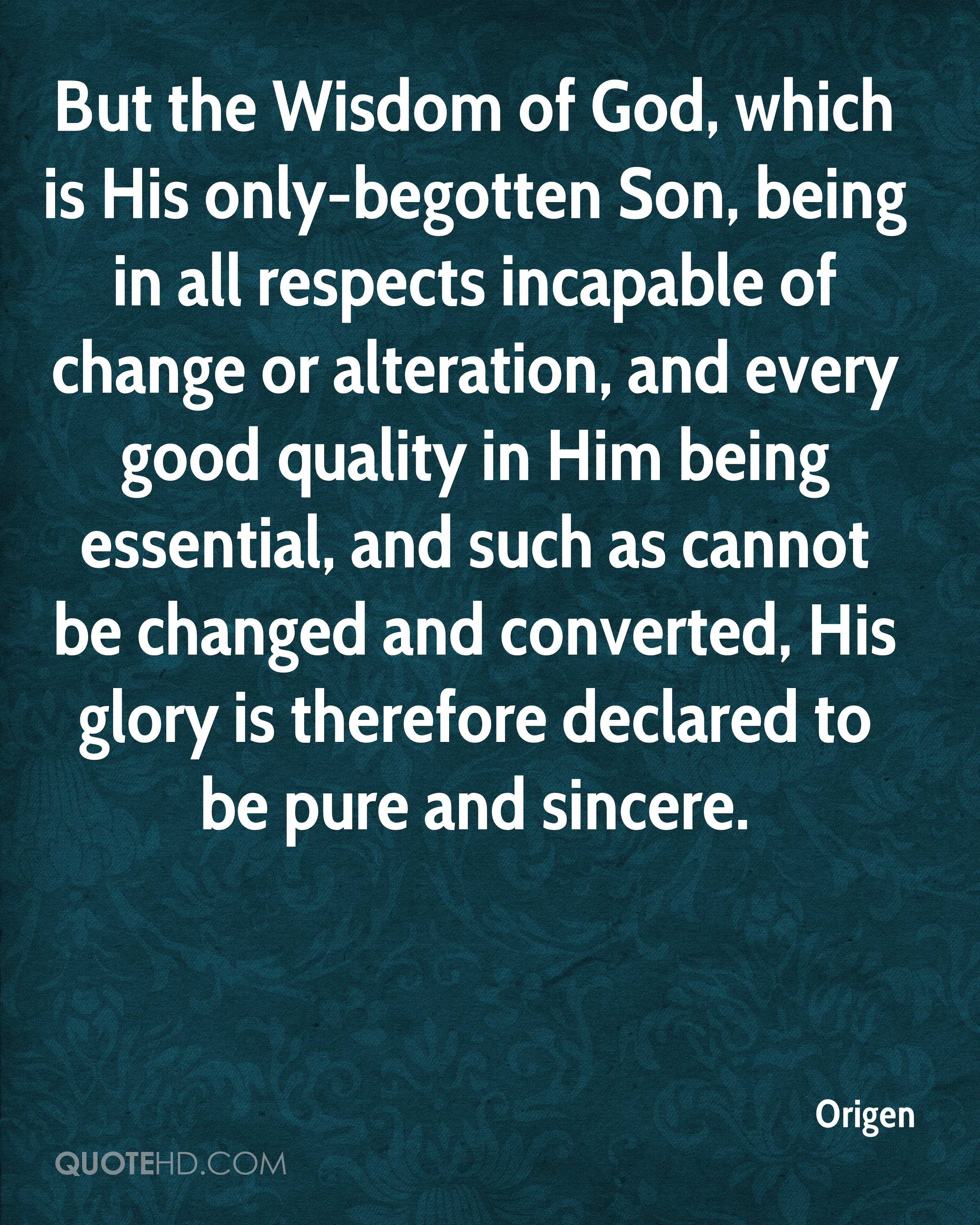 But the Wisdom of God, which is His only-begotten Son, being in all respects incapable of change or alteration, and every good quality in Him being essential, and such as cannot be changed and converted, His glory is therefore declared to be pure and sincere.