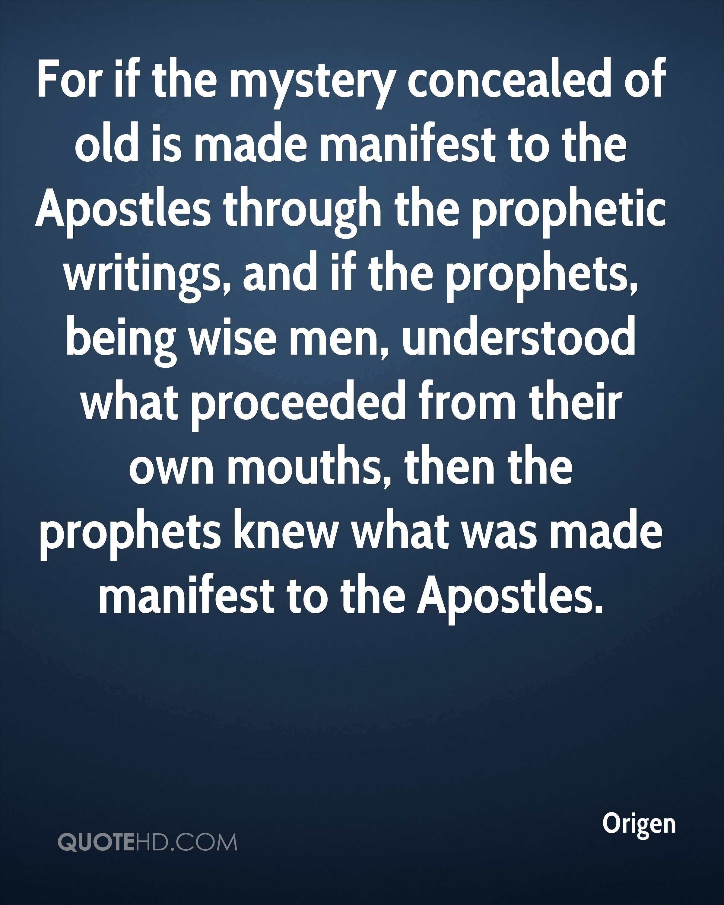 For if the mystery concealed of old is made manifest to the Apostles through the prophetic writings, and if the prophets, being wise men, understood what proceeded from their own mouths, then the prophets knew what was made manifest to the Apostles.