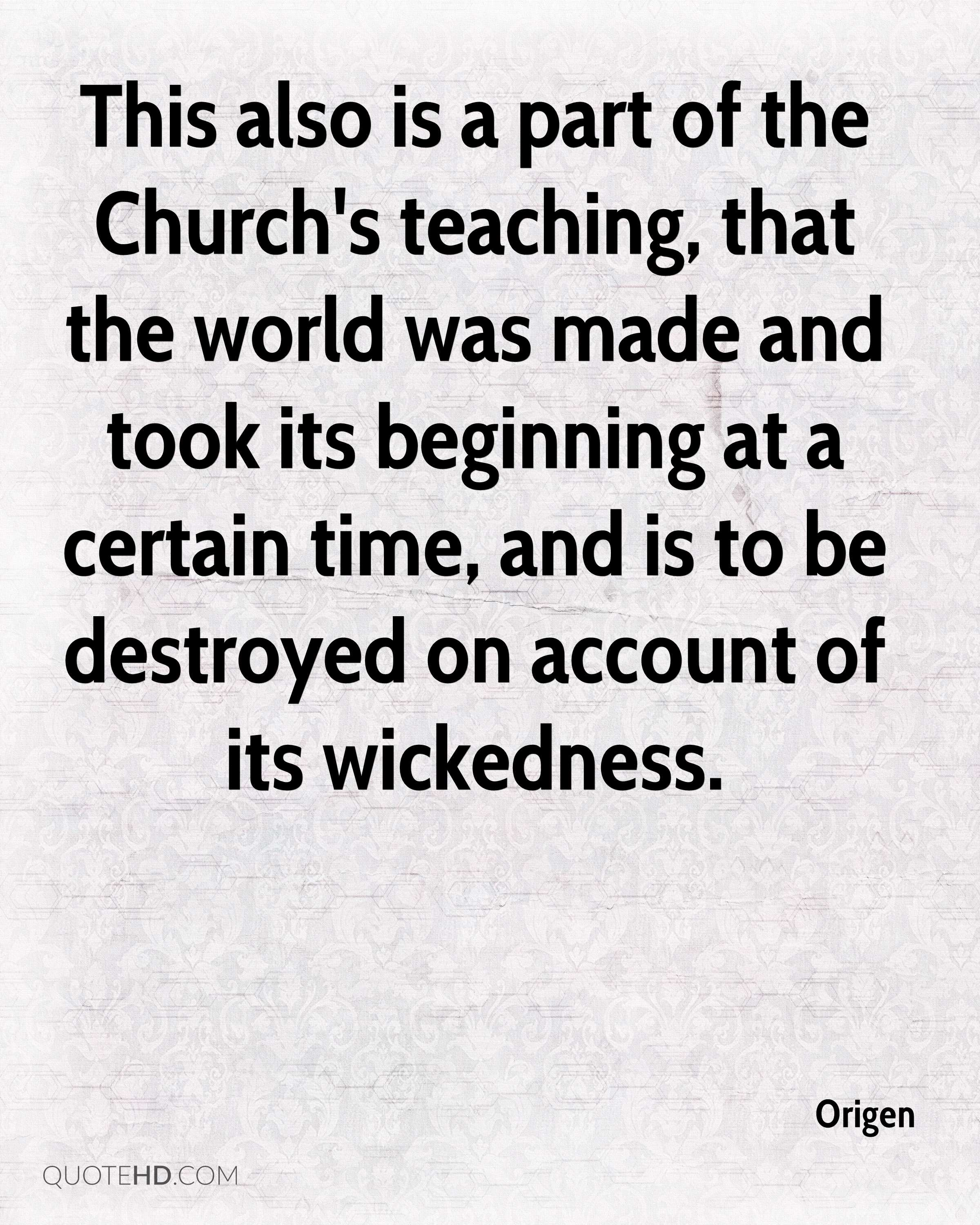 This also is a part of the Church's teaching, that the world was made and took its beginning at a certain time, and is to be destroyed on account of its wickedness.