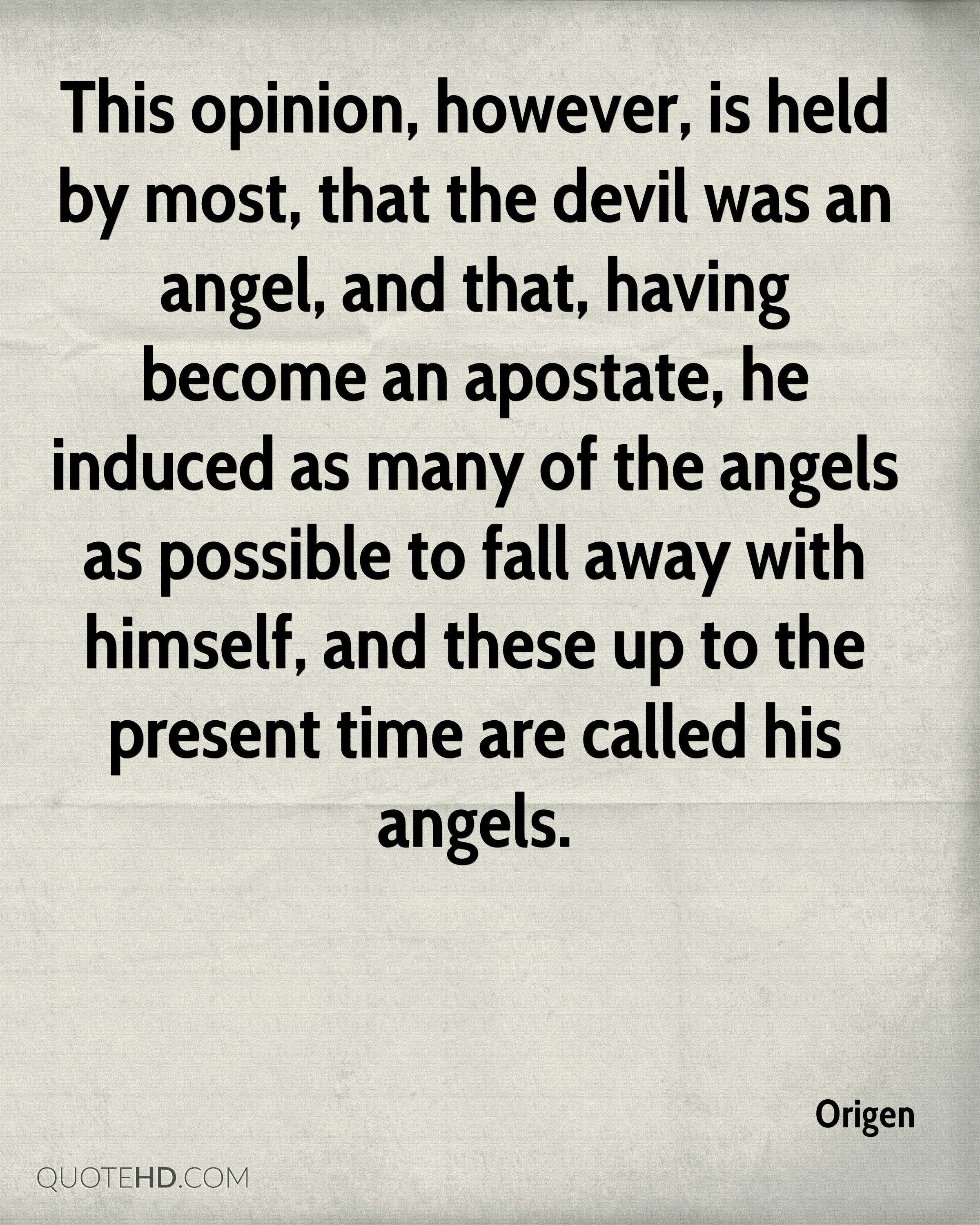 This opinion, however, is held by most, that the devil was an angel, and that, having become an apostate, he induced as many of the angels as possible to fall away with himself, and these up to the present time are called his angels.