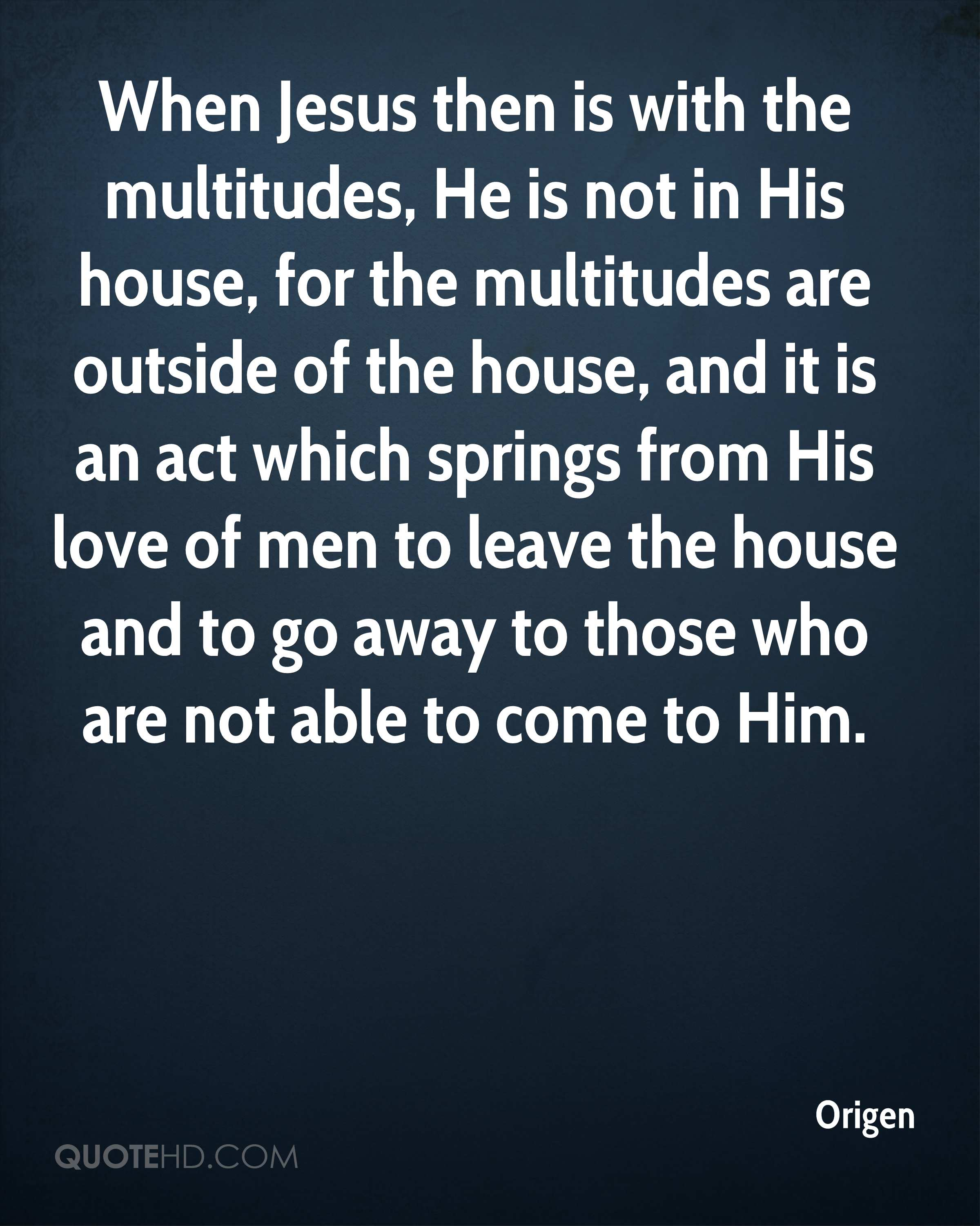 When Jesus then is with the multitudes, He is not in His house, for the multitudes are outside of the house, and it is an act which springs from His love of men to leave the house and to go away to those who are not able to come to Him.