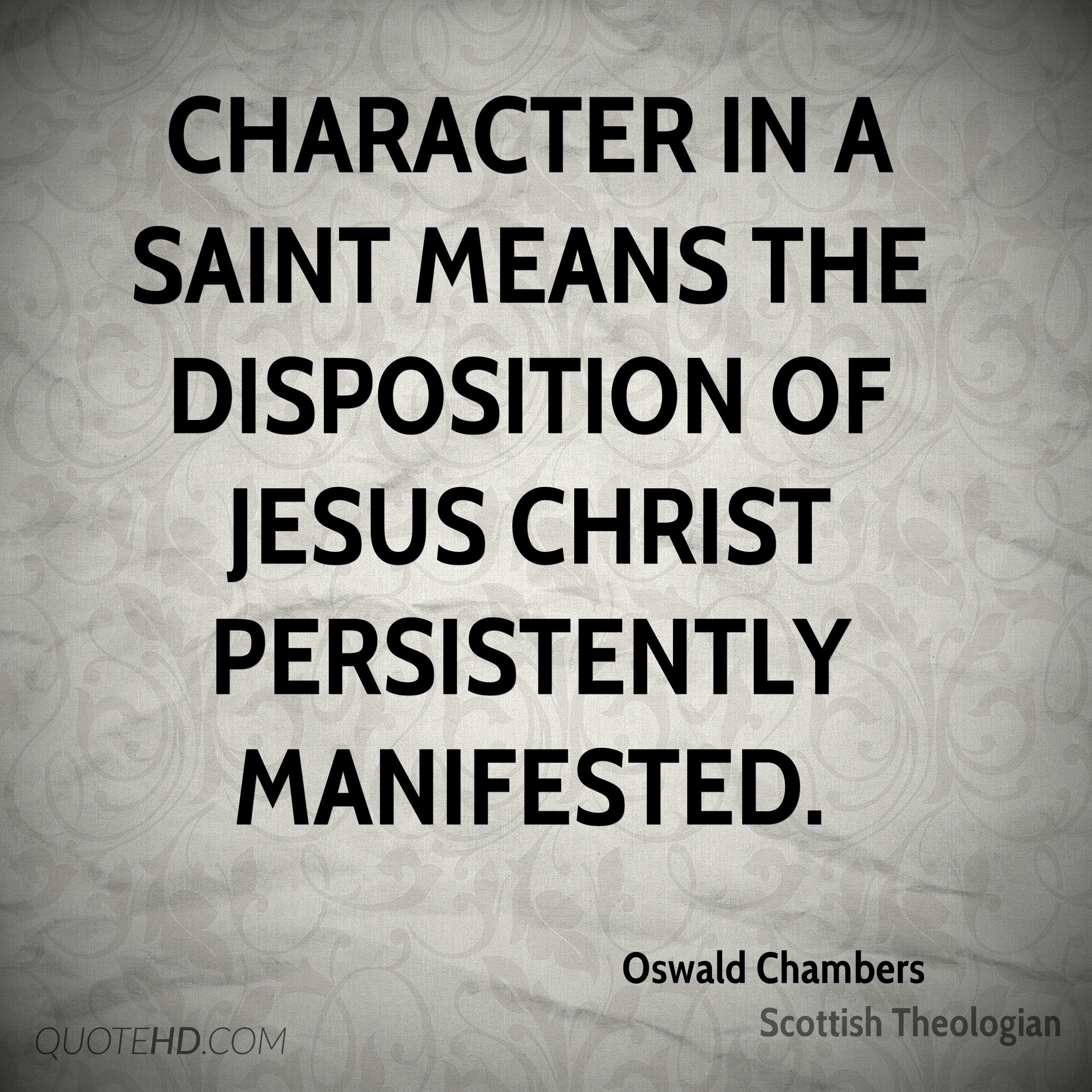 Character in a saint means the disposition of Jesus Christ persistently manifested.