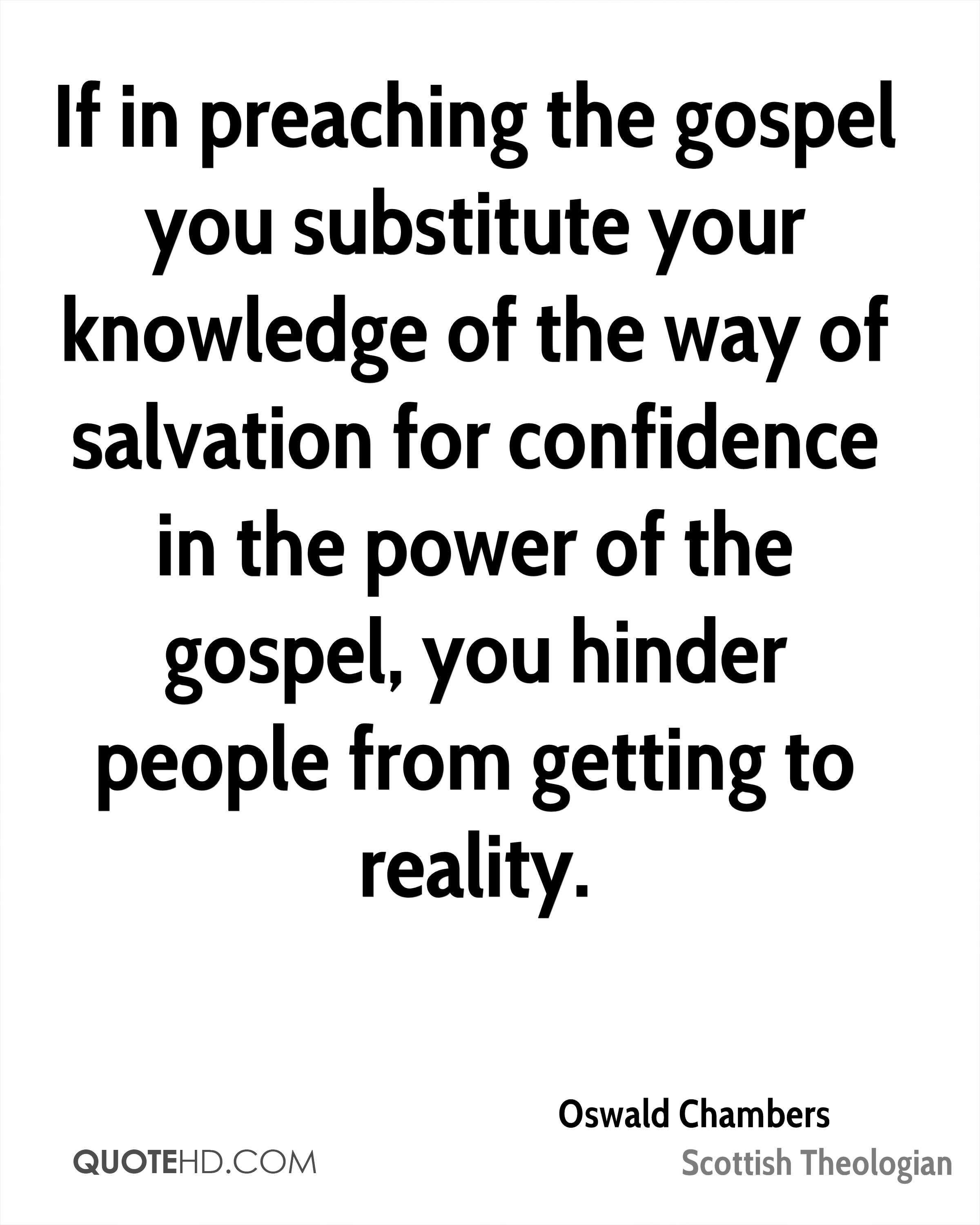 If in preaching the gospel you substitute your knowledge of the way of salvation for confidence in the power of the gospel, you hinder people from getting to reality.