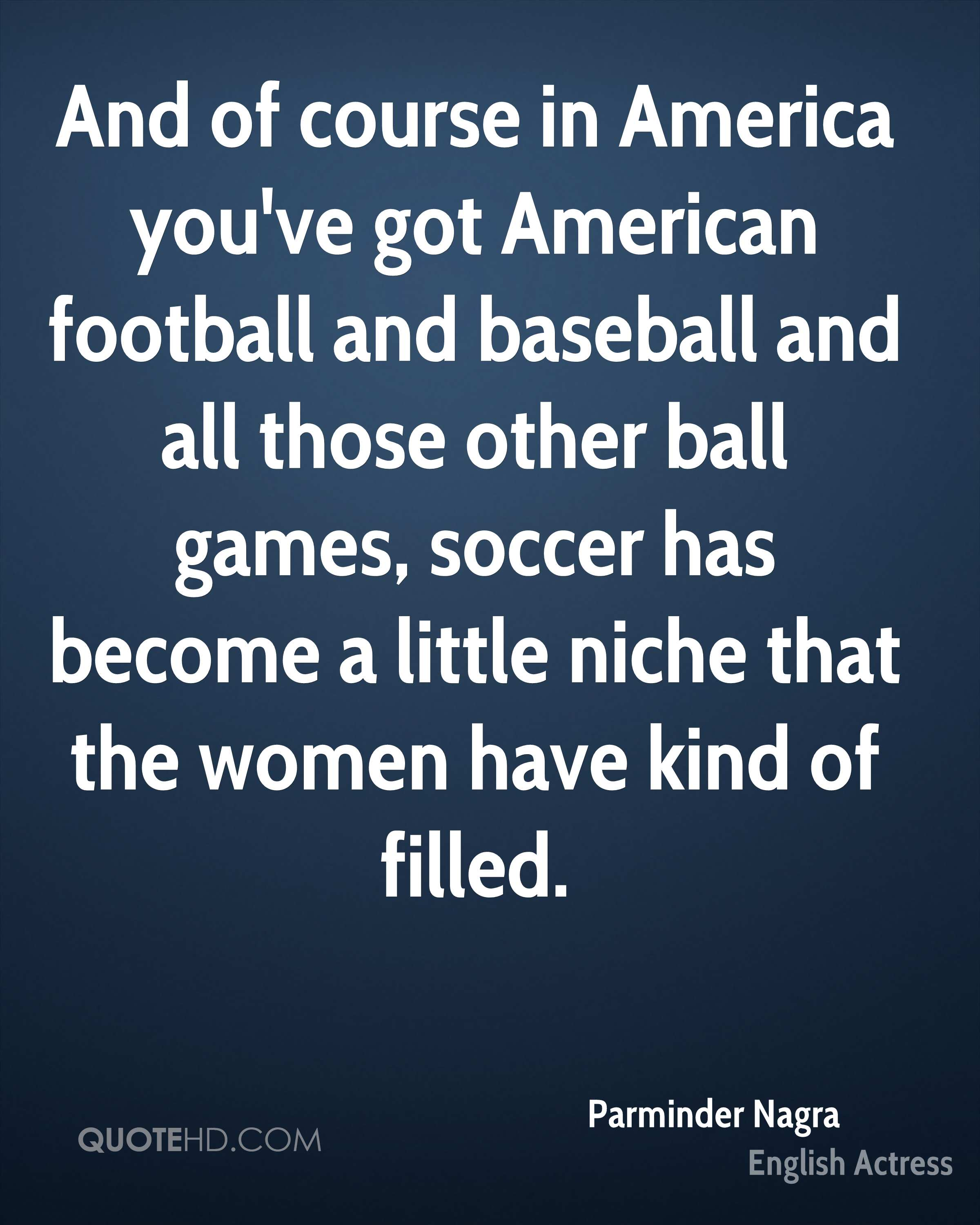 And of course in America you've got American football and baseball and all those other ball games, soccer has become a little niche that the women have kind of filled.