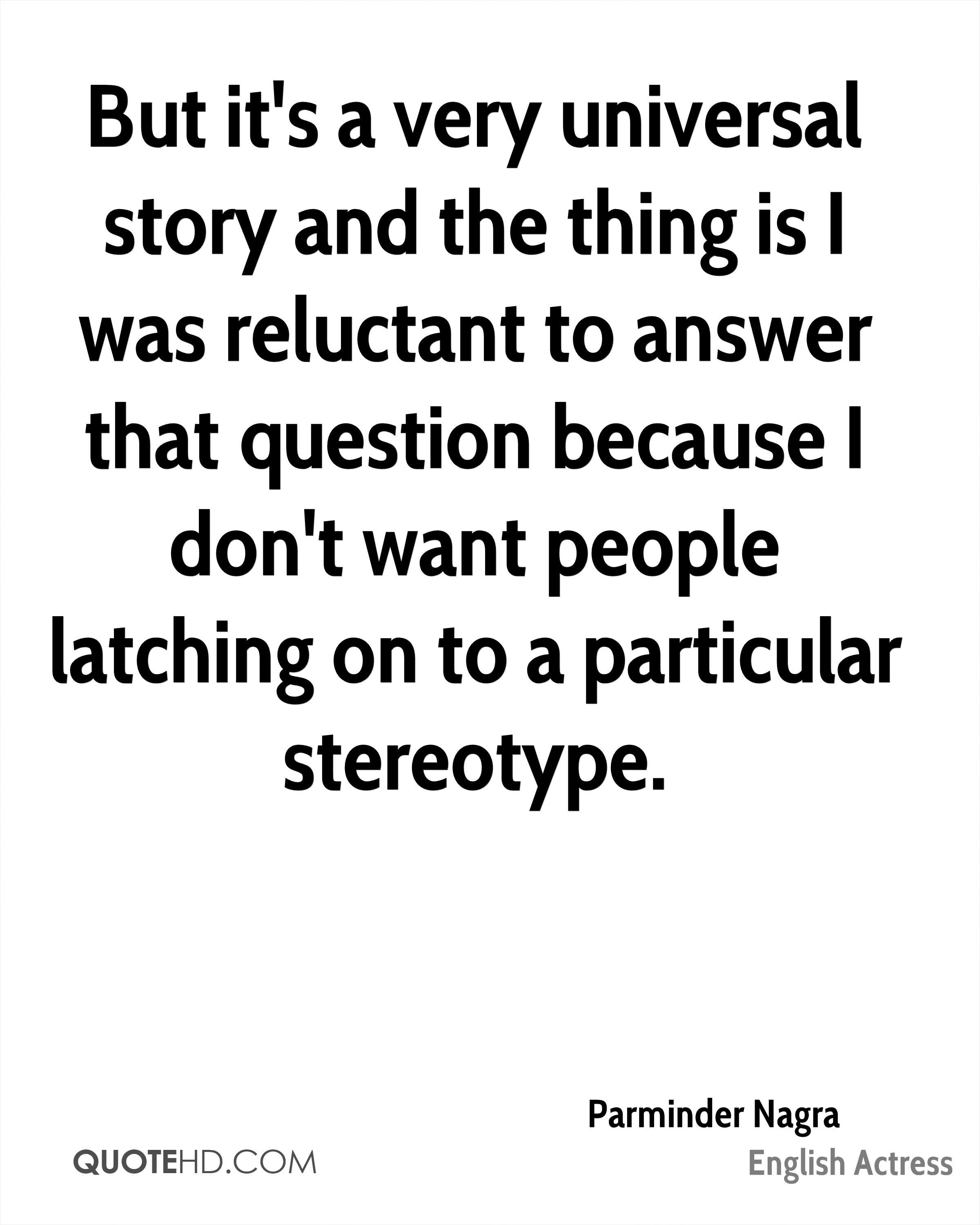But it's a very universal story and the thing is I was reluctant to answer that question because I don't want people latching on to a particular stereotype.