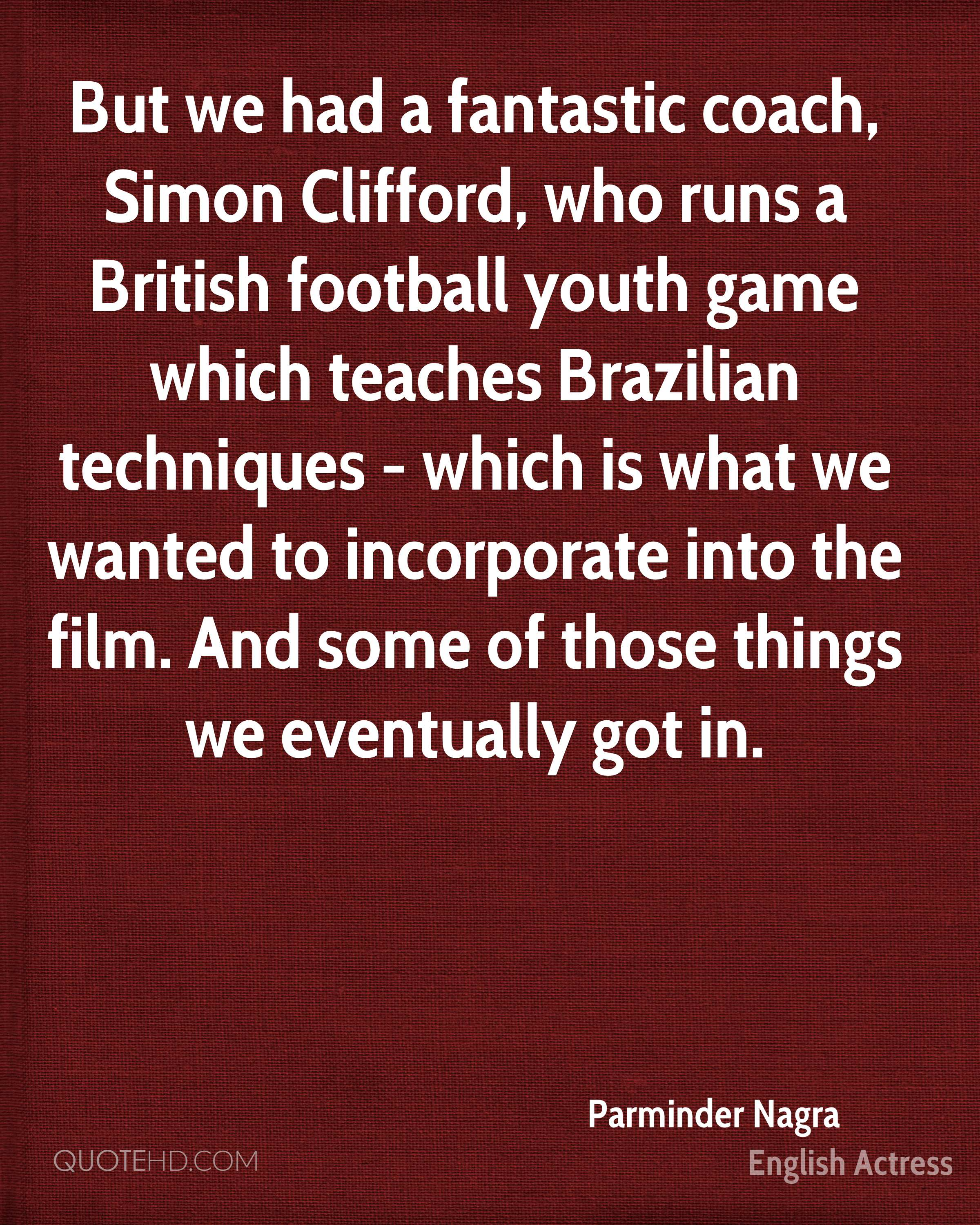 But we had a fantastic coach, Simon Clifford, who runs a British football youth game which teaches Brazilian techniques - which is what we wanted to incorporate into the film. And some of those things we eventually got in.
