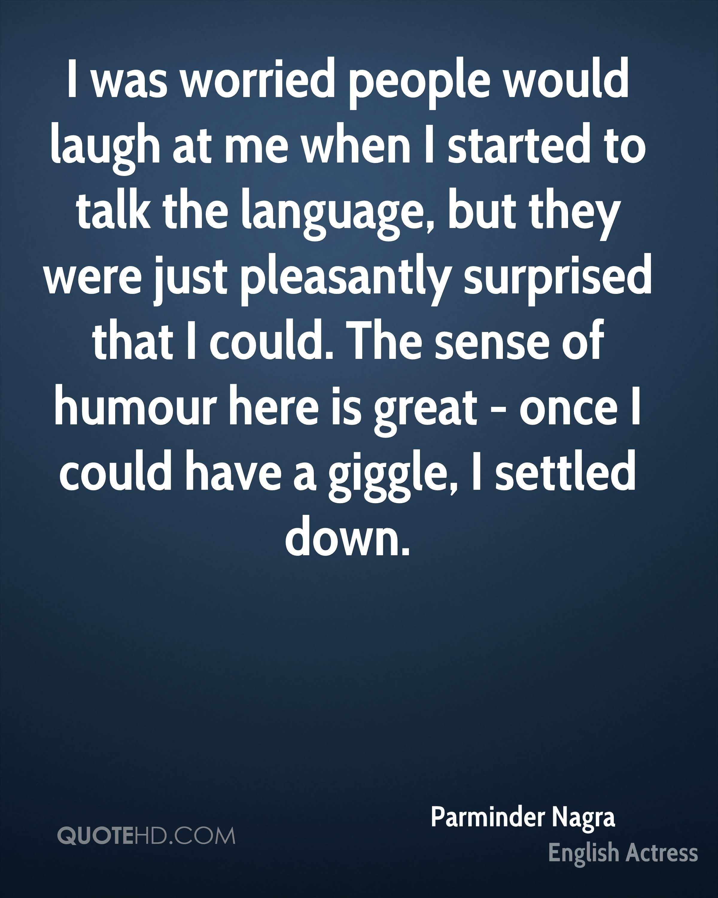 I was worried people would laugh at me when I started to talk the language, but they were just pleasantly surprised that I could. The sense of humour here is great - once I could have a giggle, I settled down.