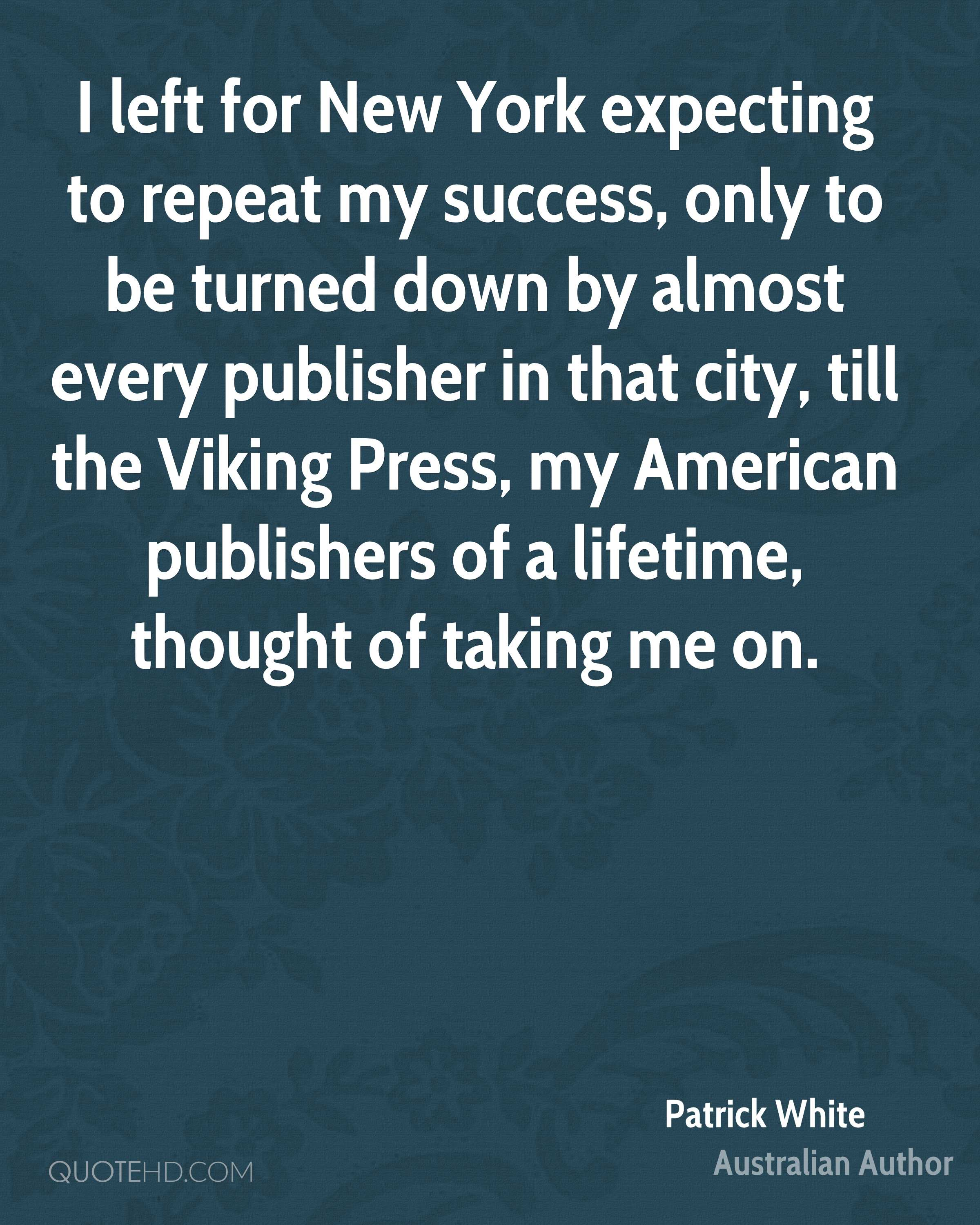 I left for New York expecting to repeat my success, only to be turned down by almost every publisher in that city, till the Viking Press, my American publishers of a lifetime, thought of taking me on.
