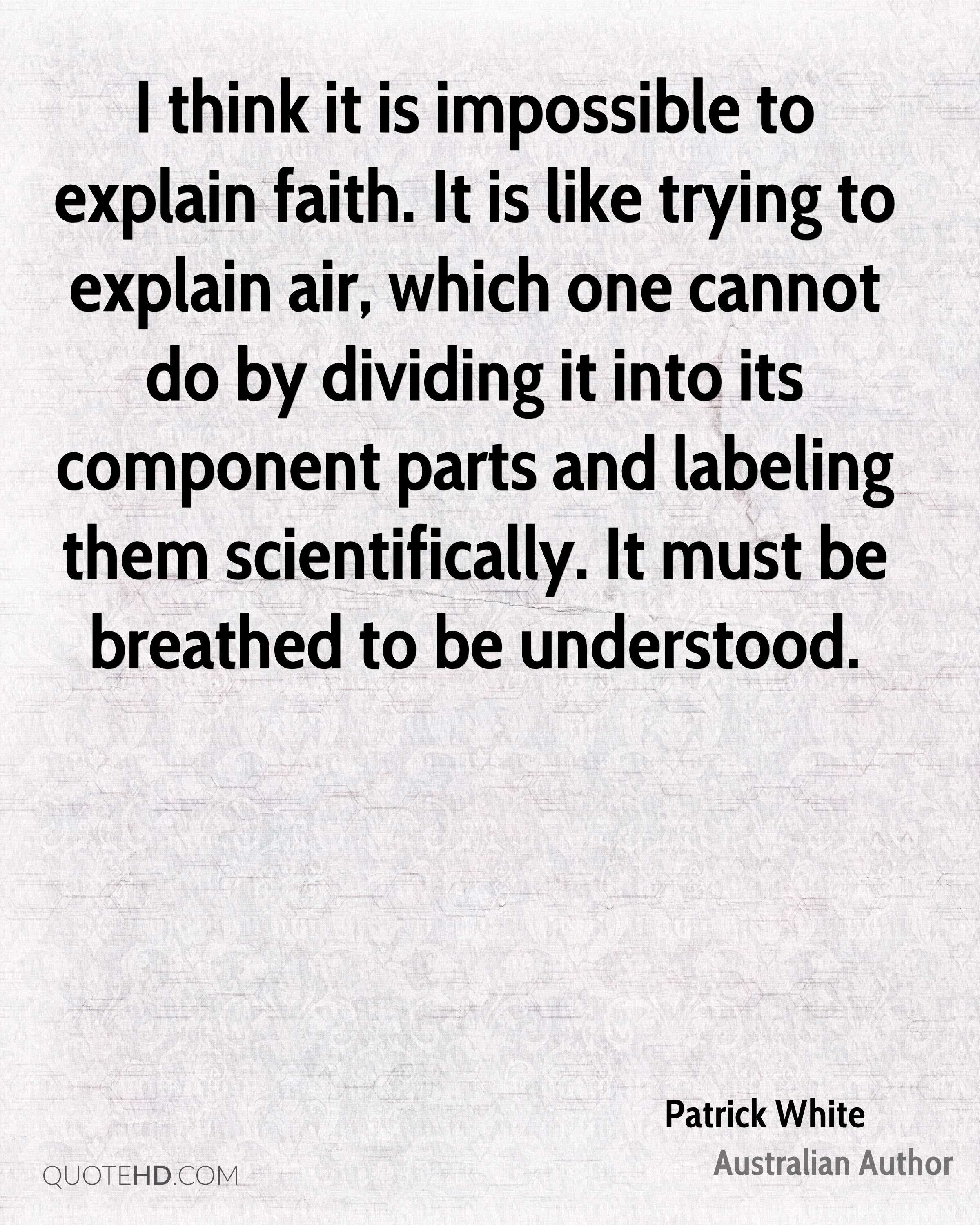 I think it is impossible to explain faith. It is like trying to explain air, which one cannot do by dividing it into its component parts and labeling them scientifically. It must be breathed to be understood.