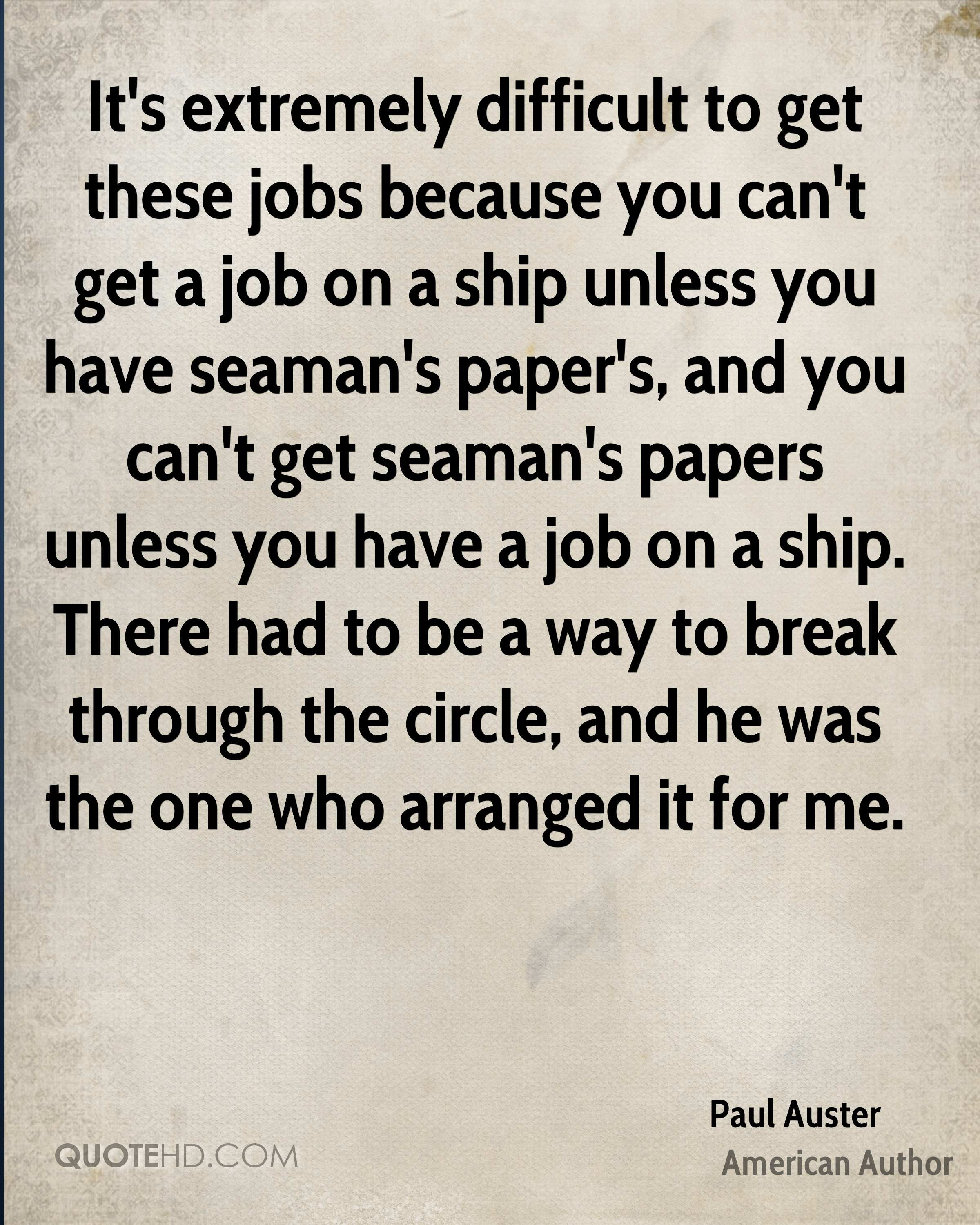 It's extremely difficult to get these jobs because you can't get a job on a ship unless you have seaman's paper's, and you can't get seaman's papers unless you have a job on a ship. There had to be a way to break through the circle, and he was the one who arranged it for me.