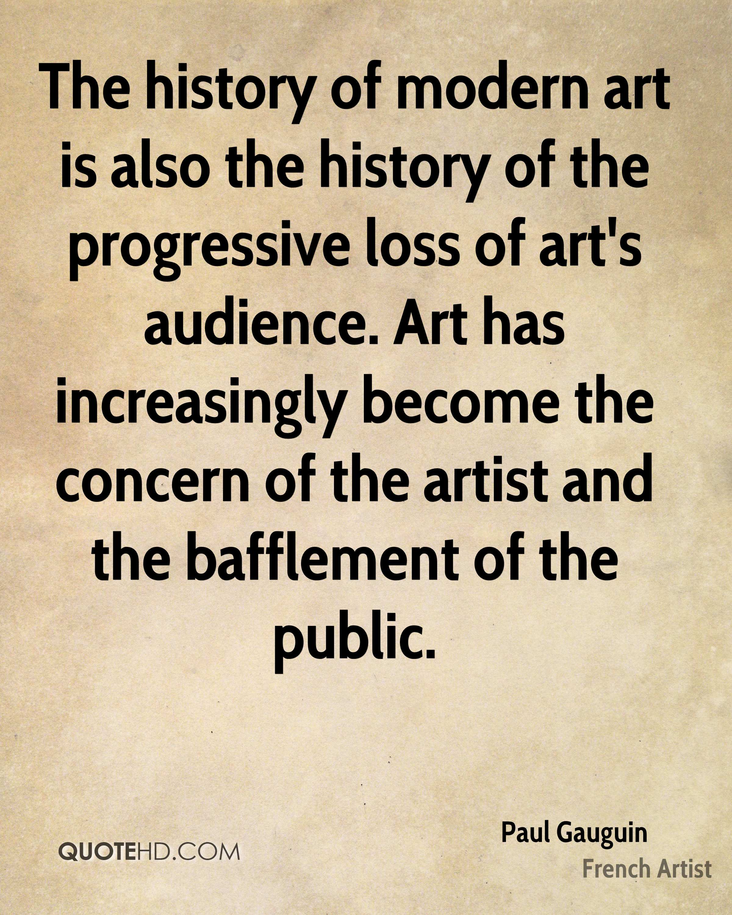 The history of modern art is also the history of the progressive loss of art's audience. Art has increasingly become the concern of the artist and the bafflement of the public.