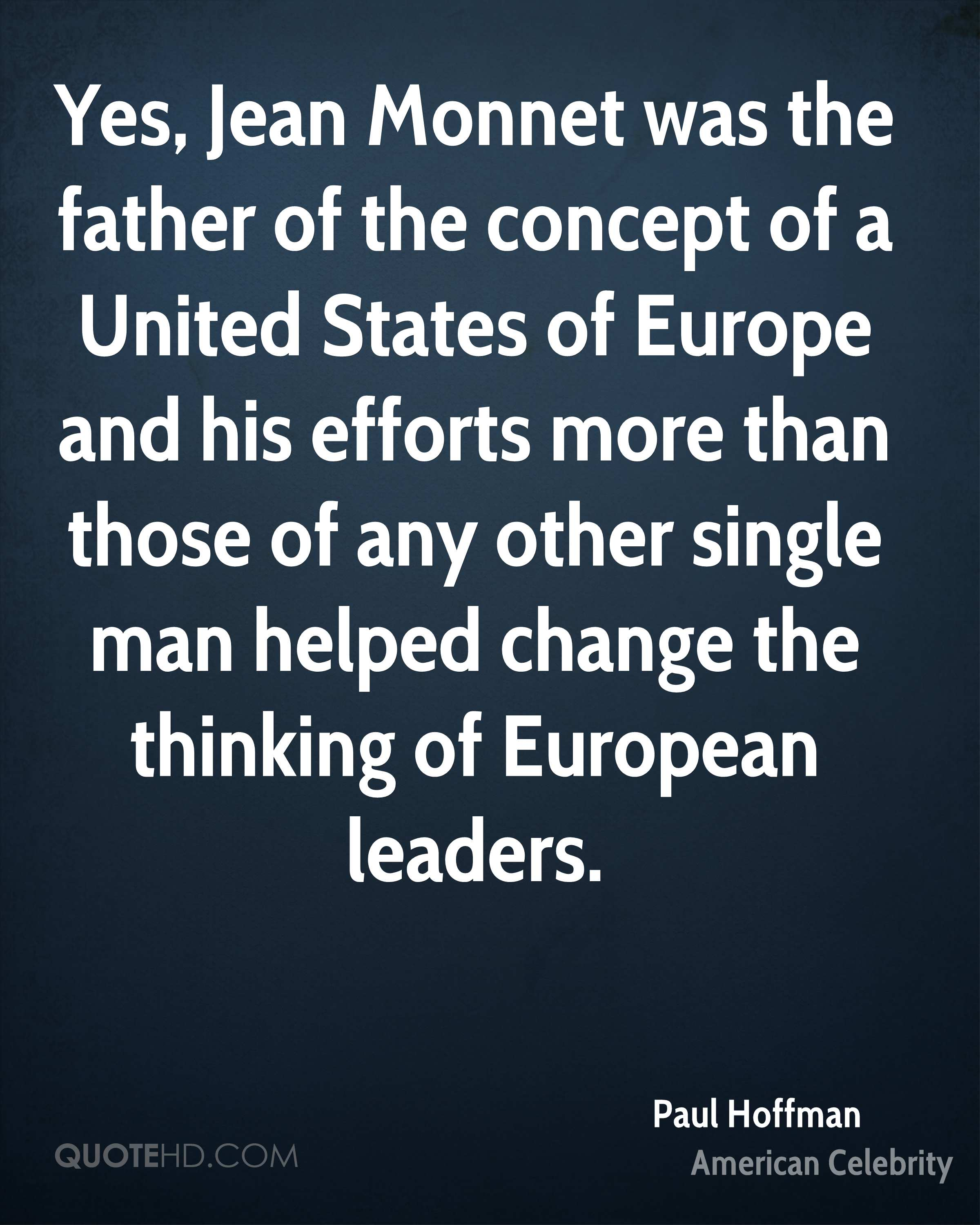 Yes, Jean Monnet was the father of the concept of a United States of Europe and his efforts more than those of any other single man helped change the thinking of European leaders.