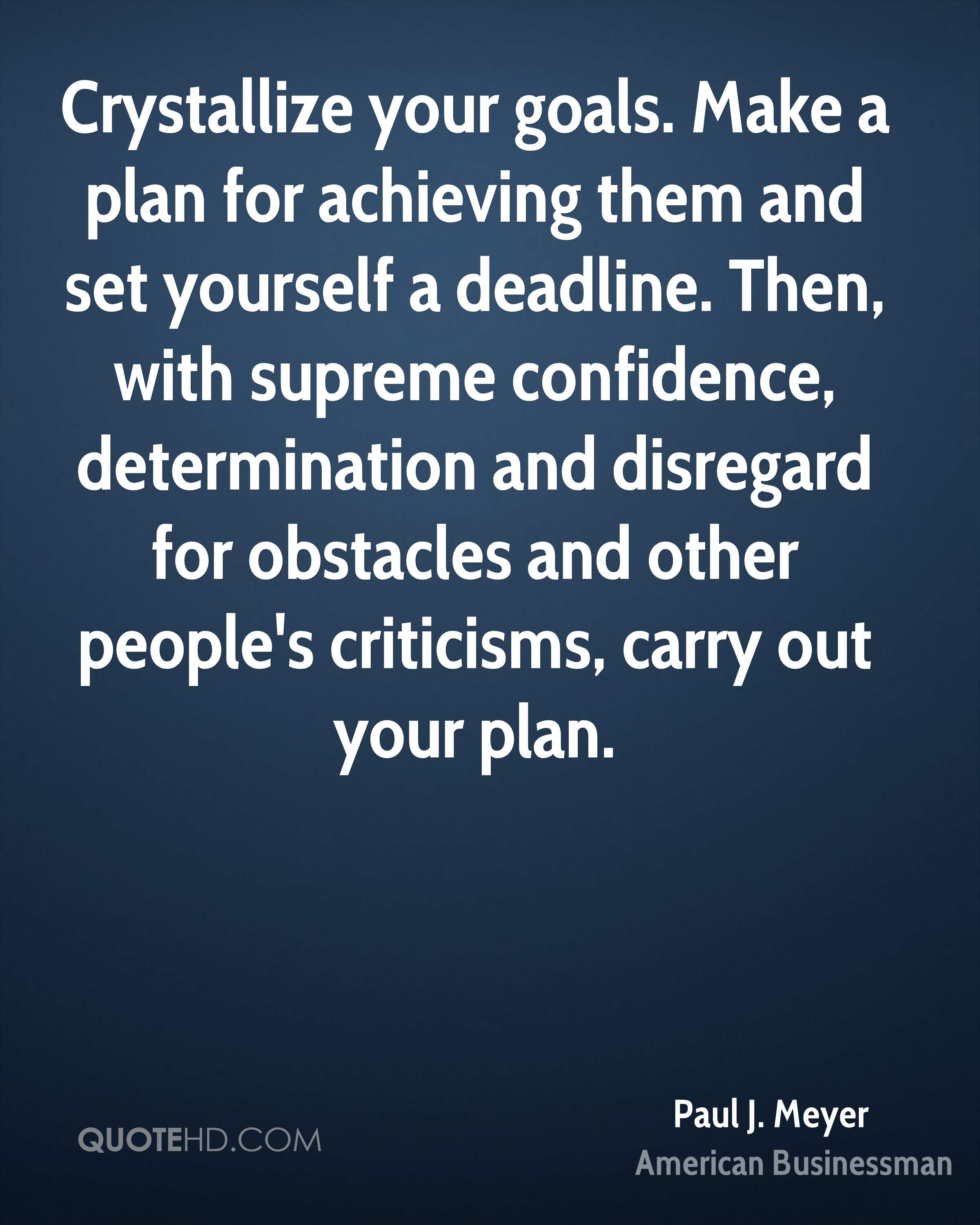 Crystallize your goals. Make a plan for achieving them and set yourself a deadline. Then, with supreme confidence, determination and disregard for obstacles and other people's criticisms, carry out your plan.