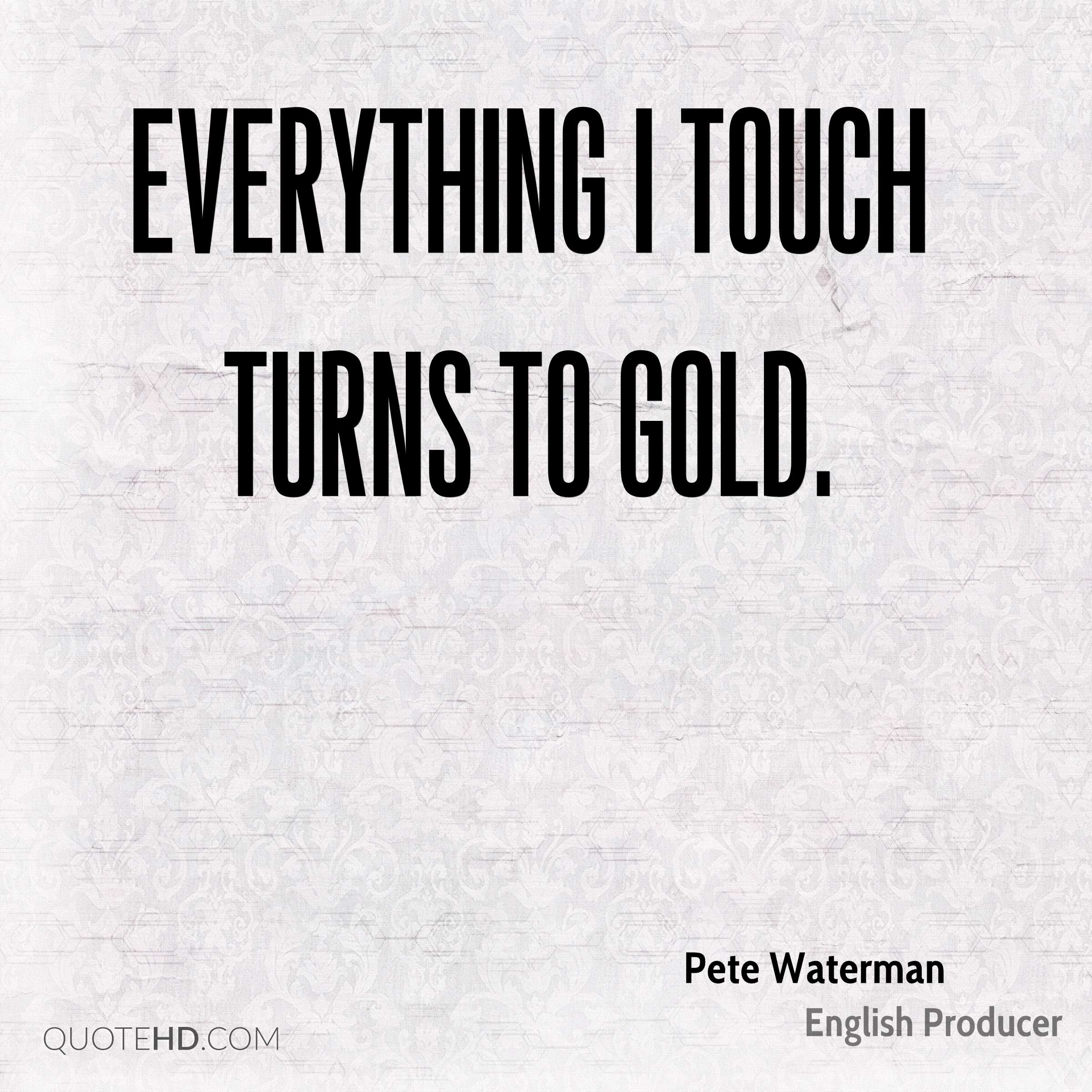 Everything I touch turns to gold.