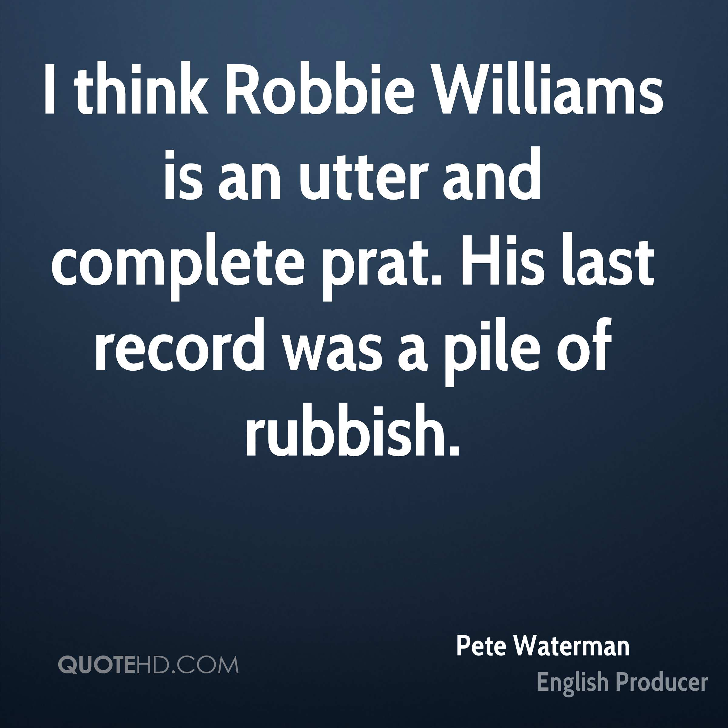 I think Robbie Williams is an utter and complete prat. His last record was a pile of rubbish.