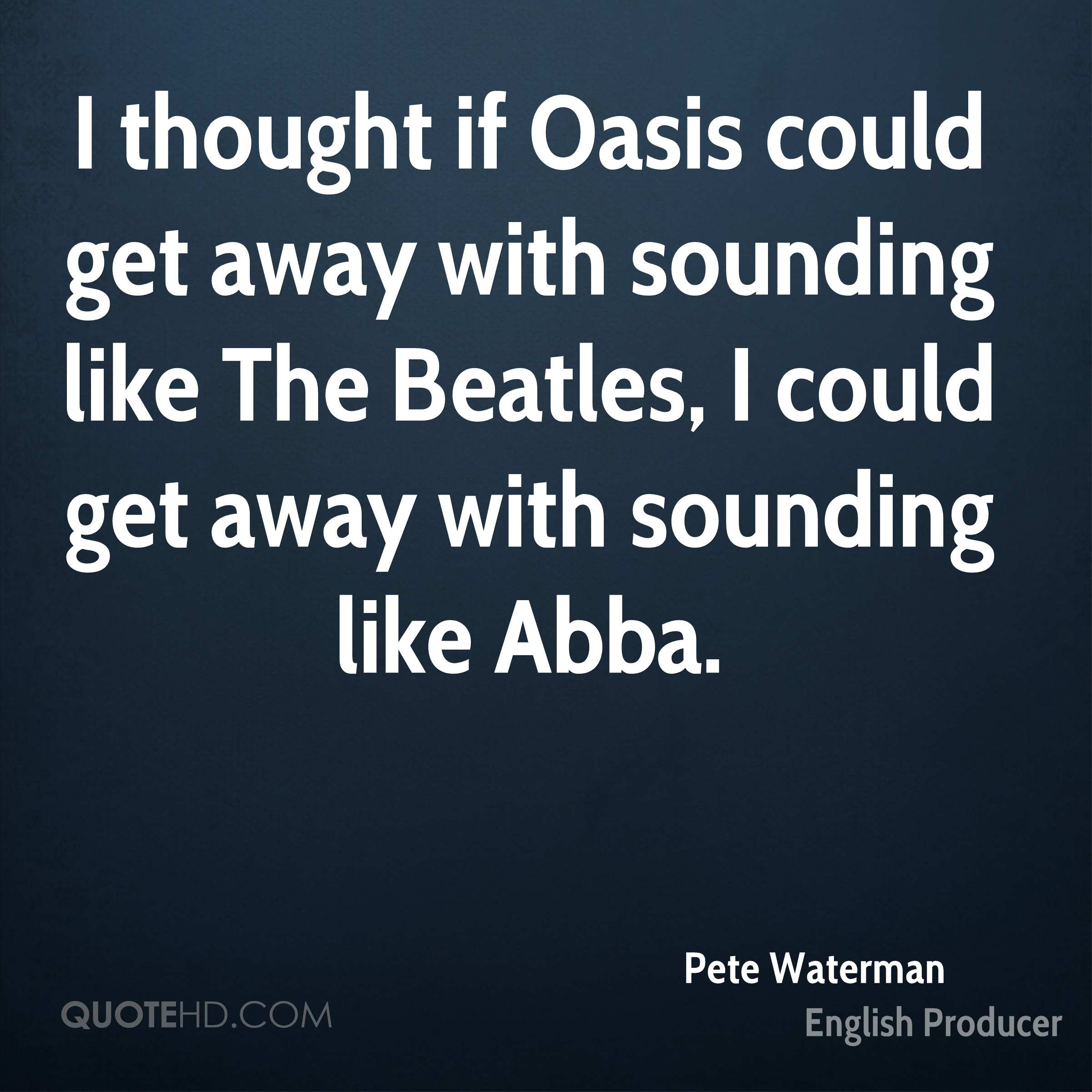I thought if Oasis could get away with sounding like The Beatles, I could get away with sounding like Abba.