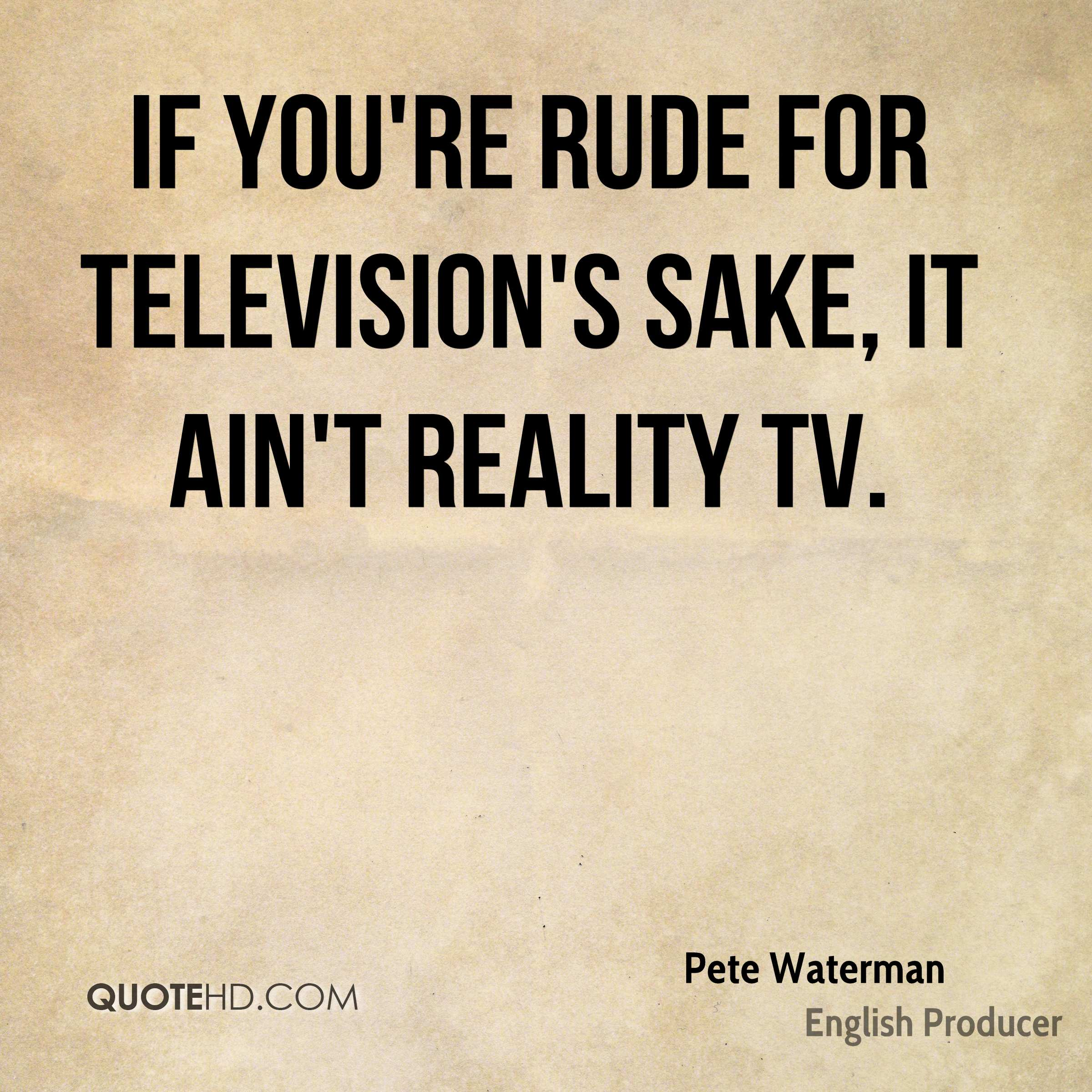 If you're rude for television's sake, it ain't reality TV.