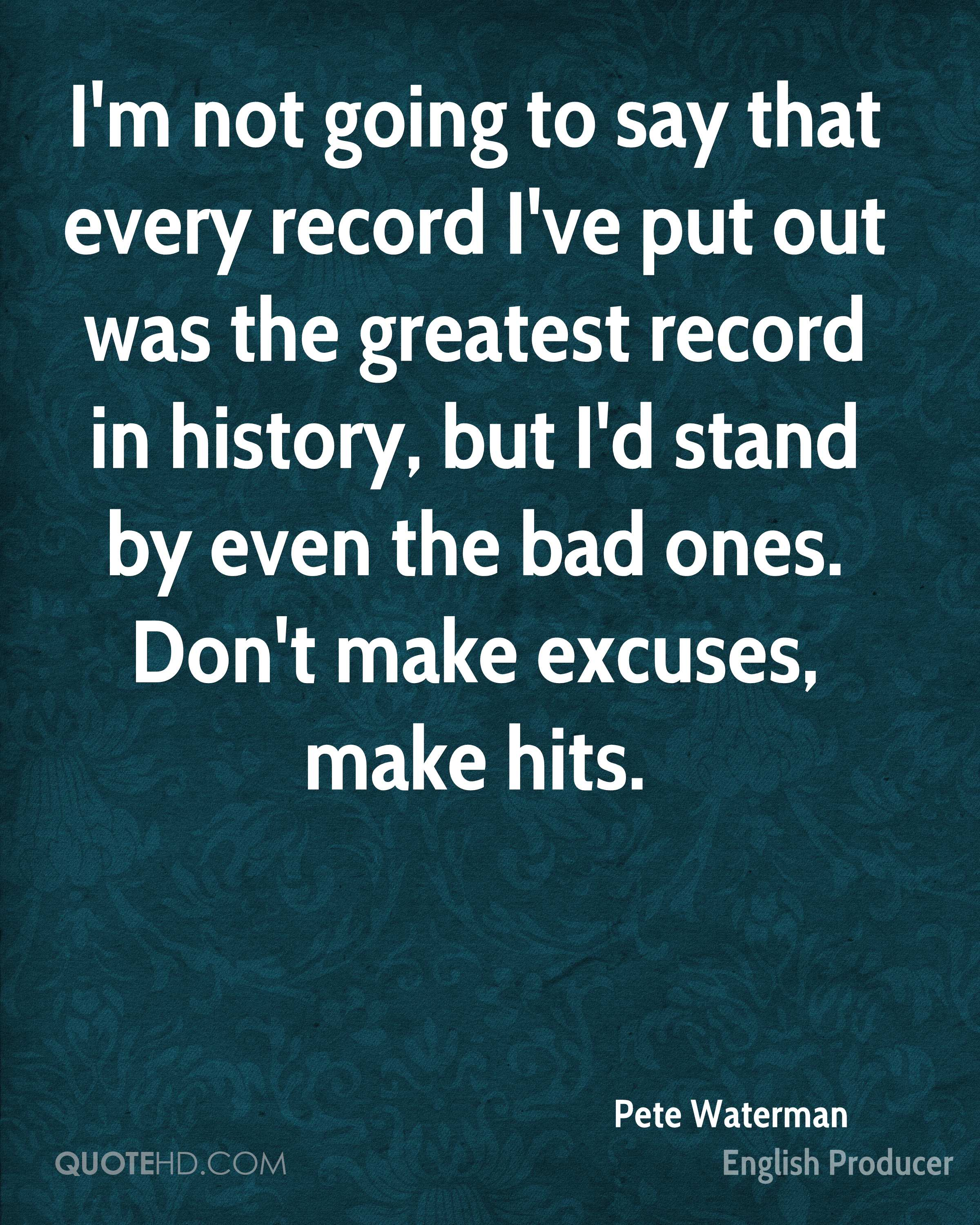 I'm not going to say that every record I've put out was the greatest record in history, but I'd stand by even the bad ones. Don't make excuses, make hits.