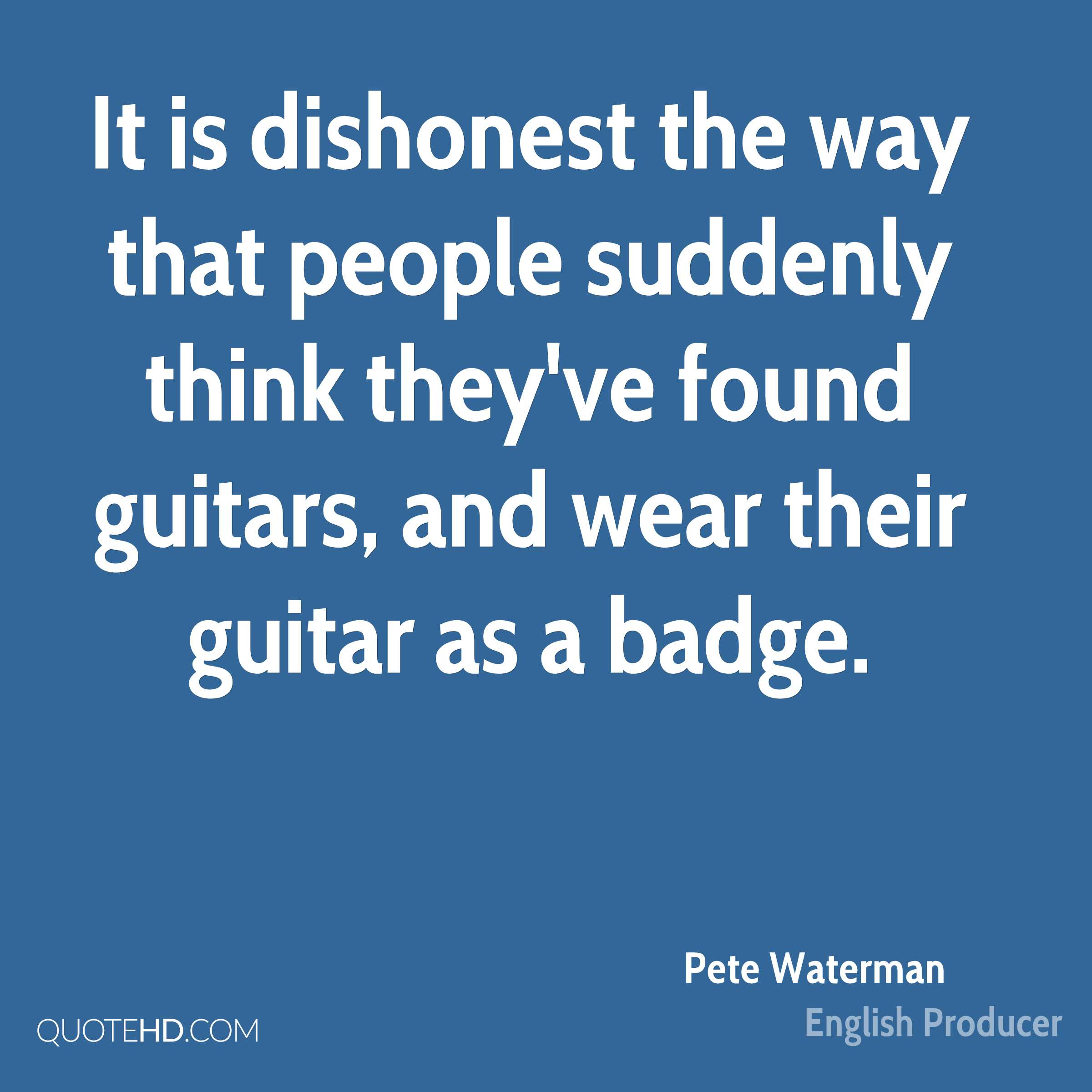 It is dishonest the way that people suddenly think they've found guitars, and wear their guitar as a badge.