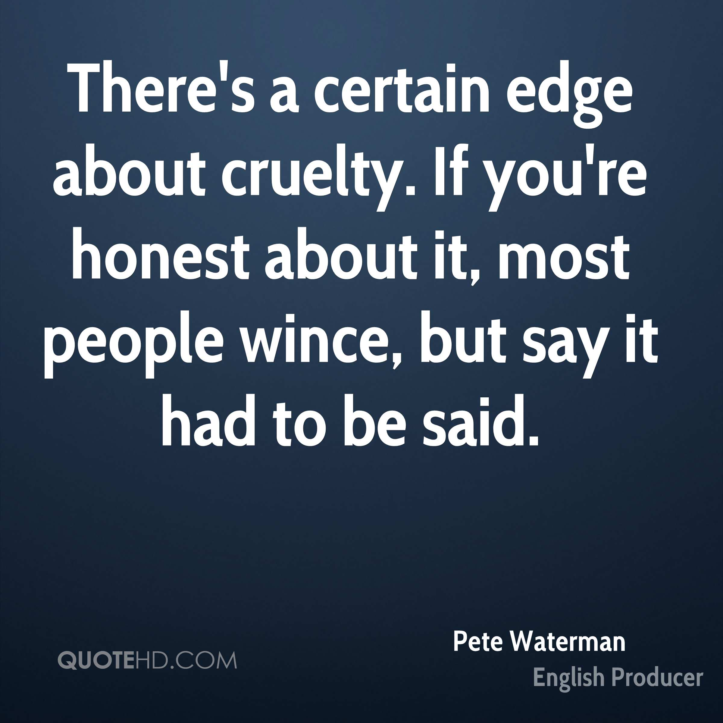 There's a certain edge about cruelty. If you're honest about it, most people wince, but say it had to be said.