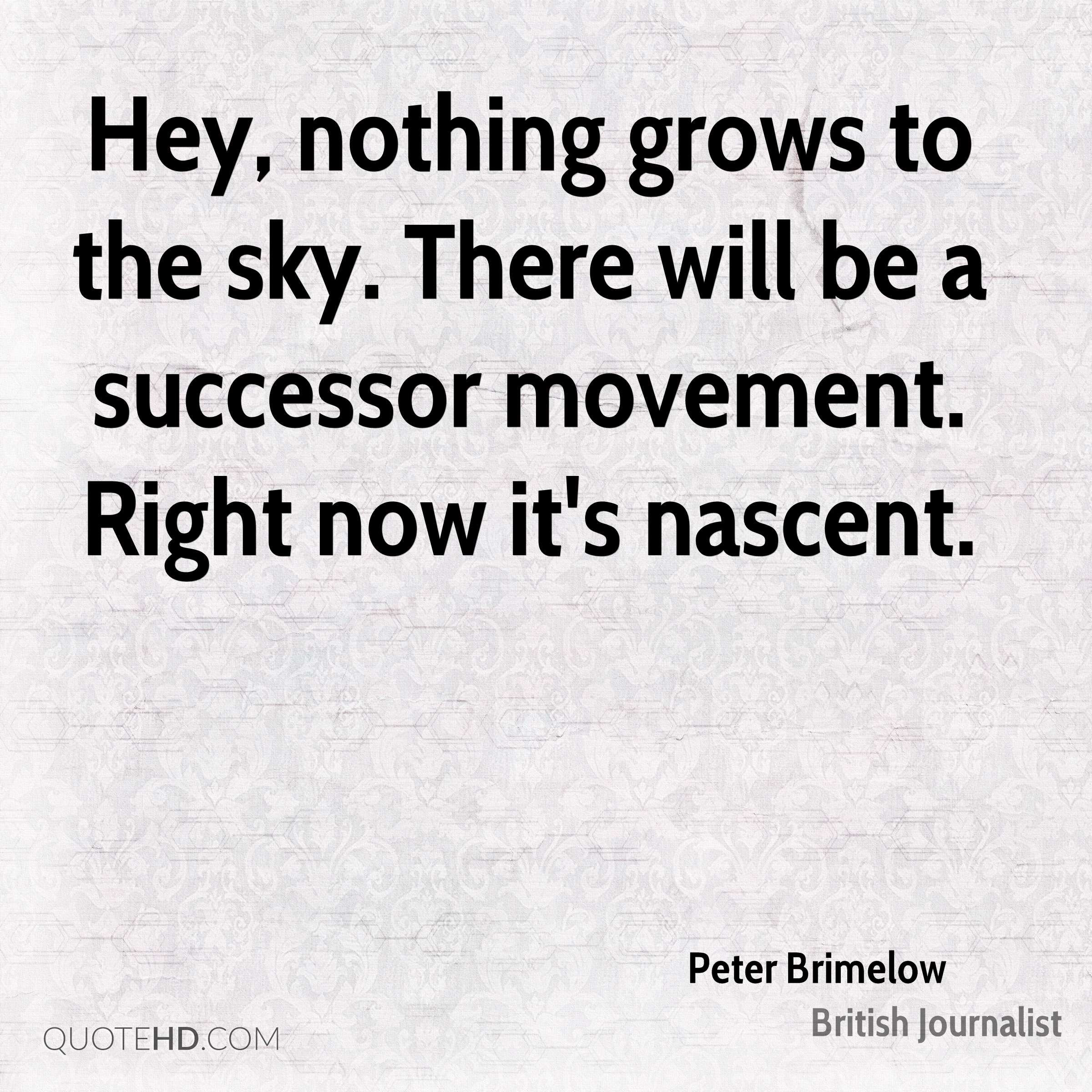 Hey, nothing grows to the sky. There will be a successor movement. Right now it's nascent.