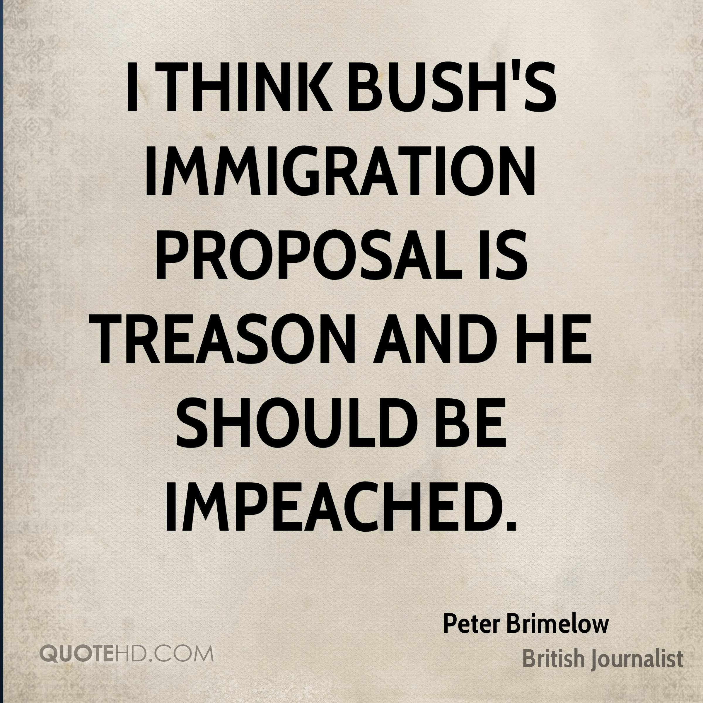 I think Bush's immigration proposal is treason and he should be impeached.