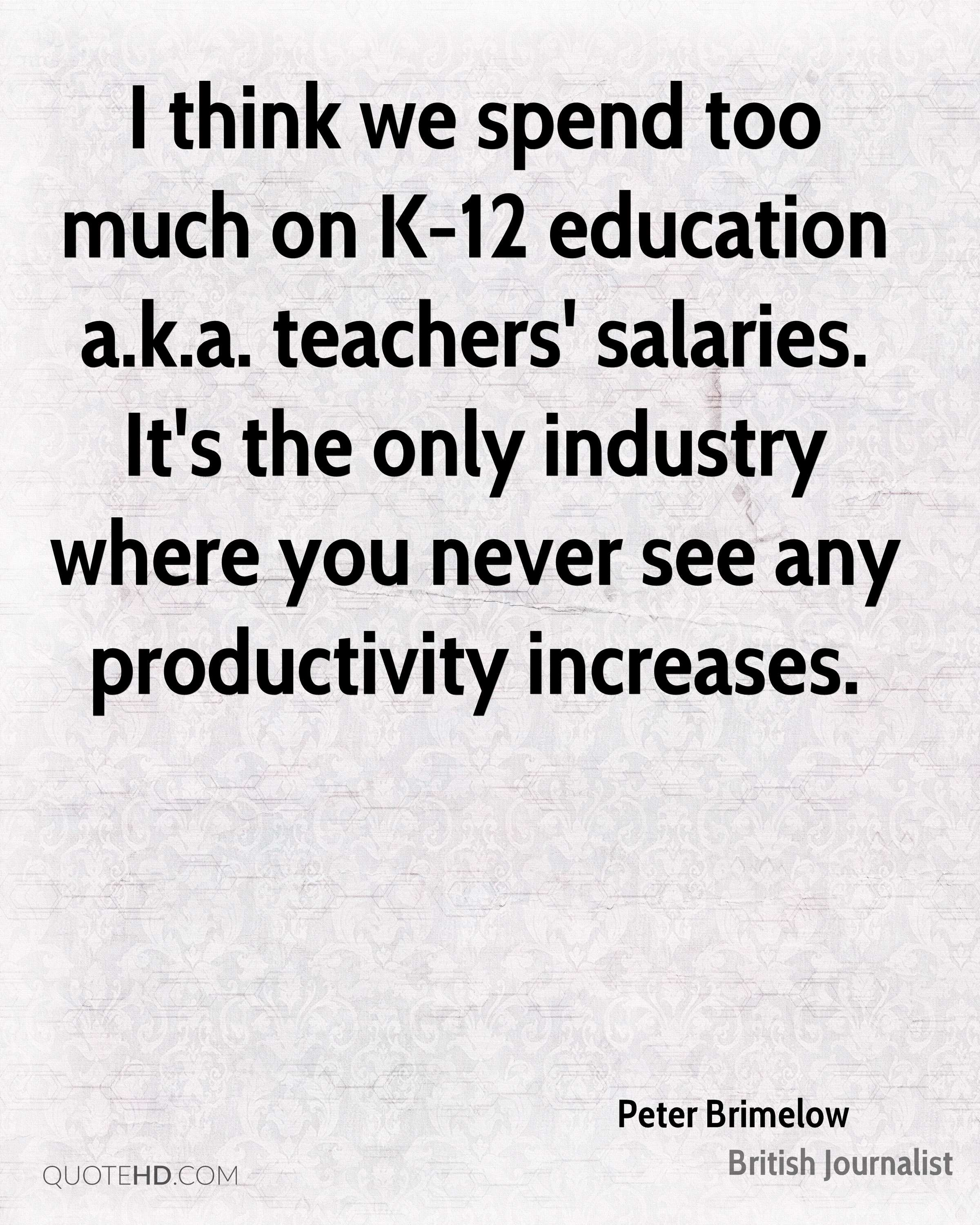 I think we spend too much on K-12 education a.k.a. teachers' salaries. It's the only industry where you never see any productivity increases.