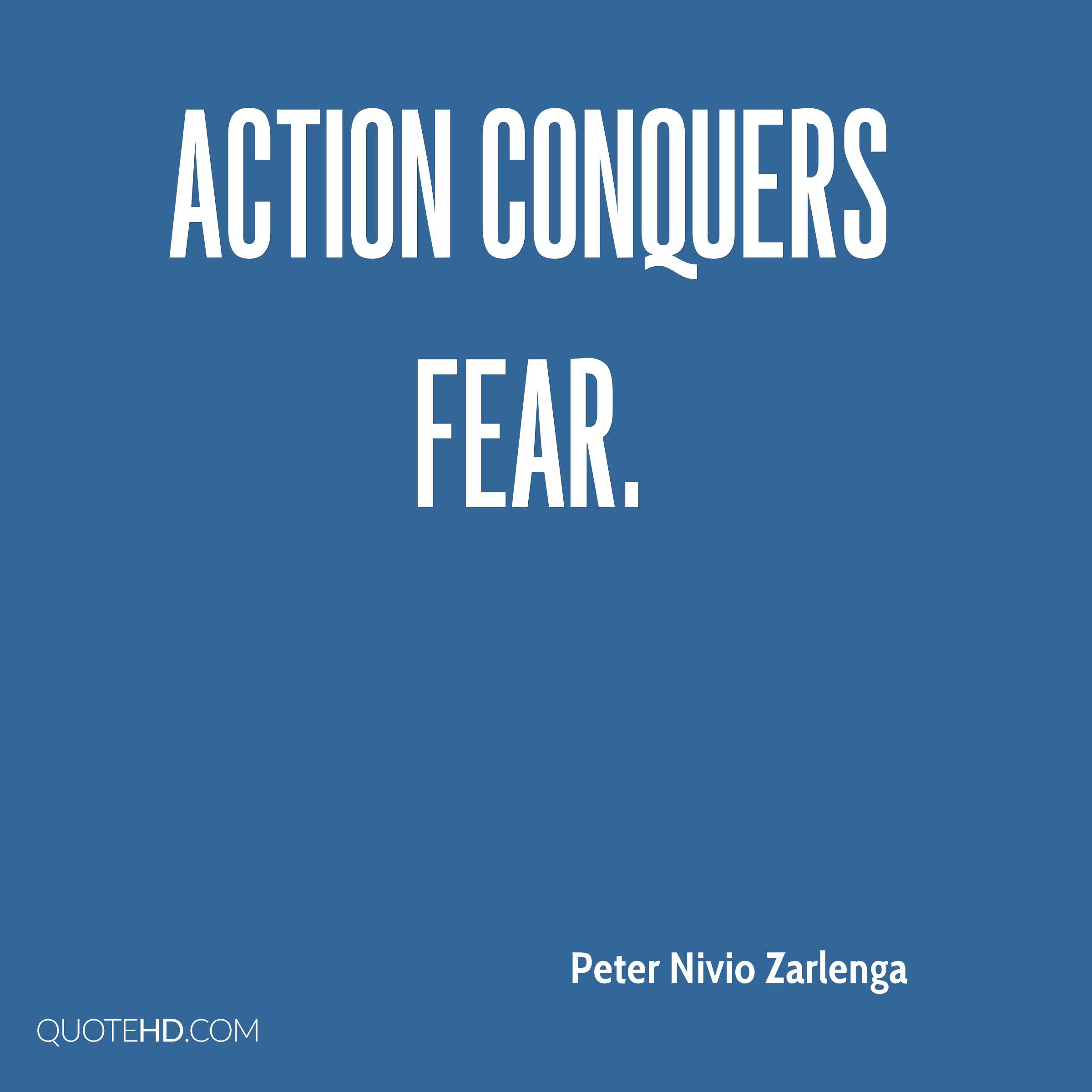 Action conquers fear.