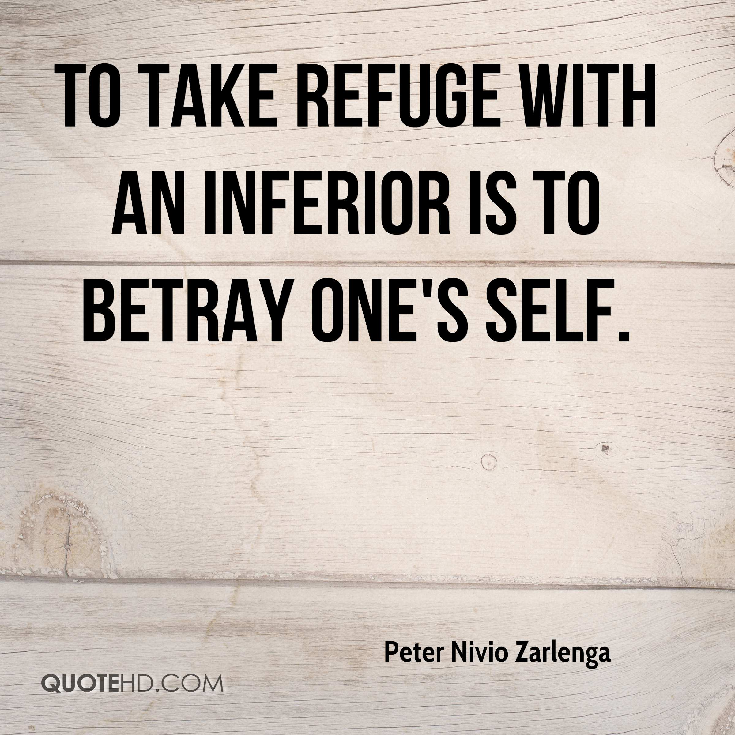 To take refuge with an inferior is to betray one's self.