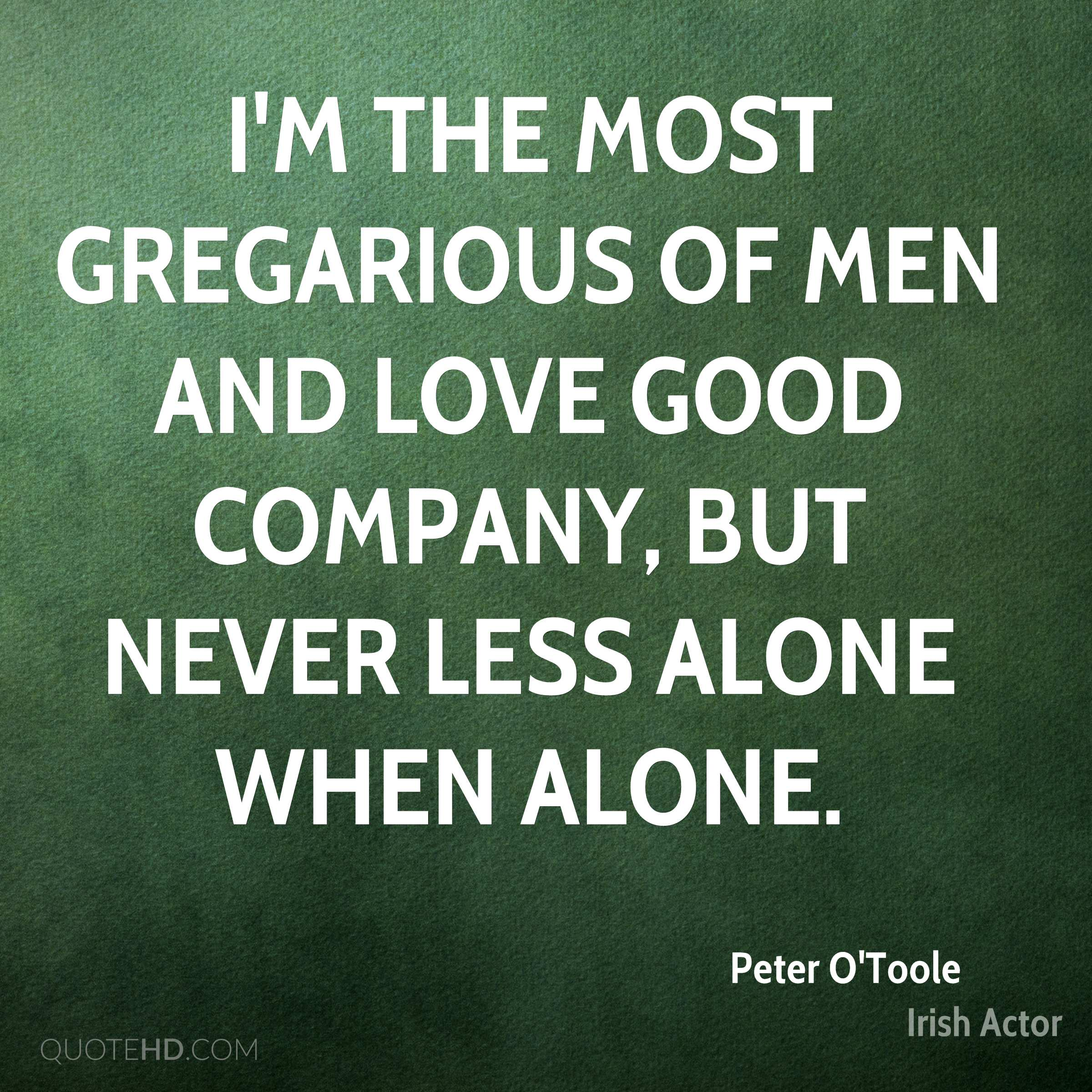 I'm the most gregarious of men and love good company, but never less alone when alone.