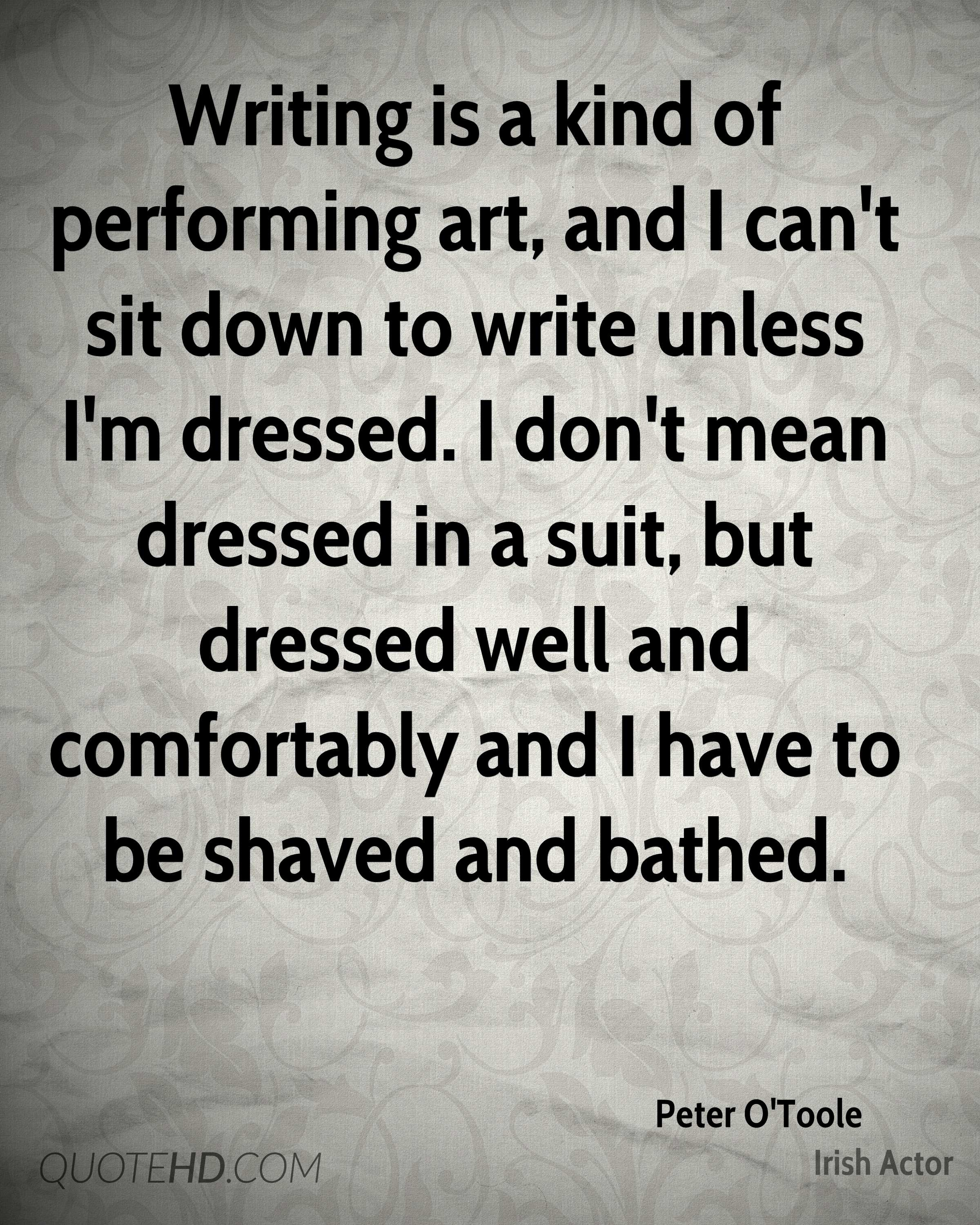Writing is a kind of performing art, and I can't sit down to write unless I'm dressed. I don't mean dressed in a suit, but dressed well and comfortably and I have to be shaved and bathed.