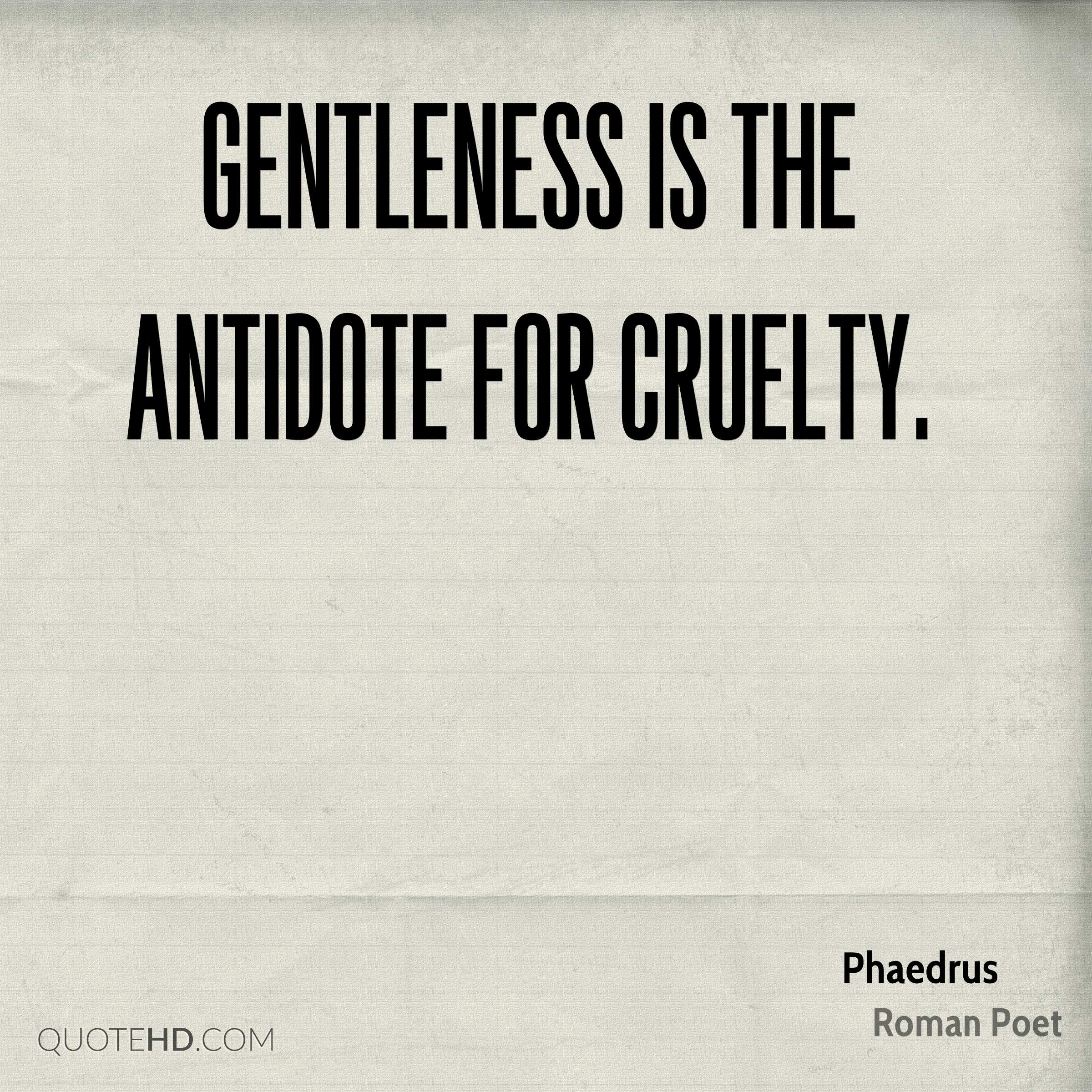 Gentleness is the antidote for cruelty.