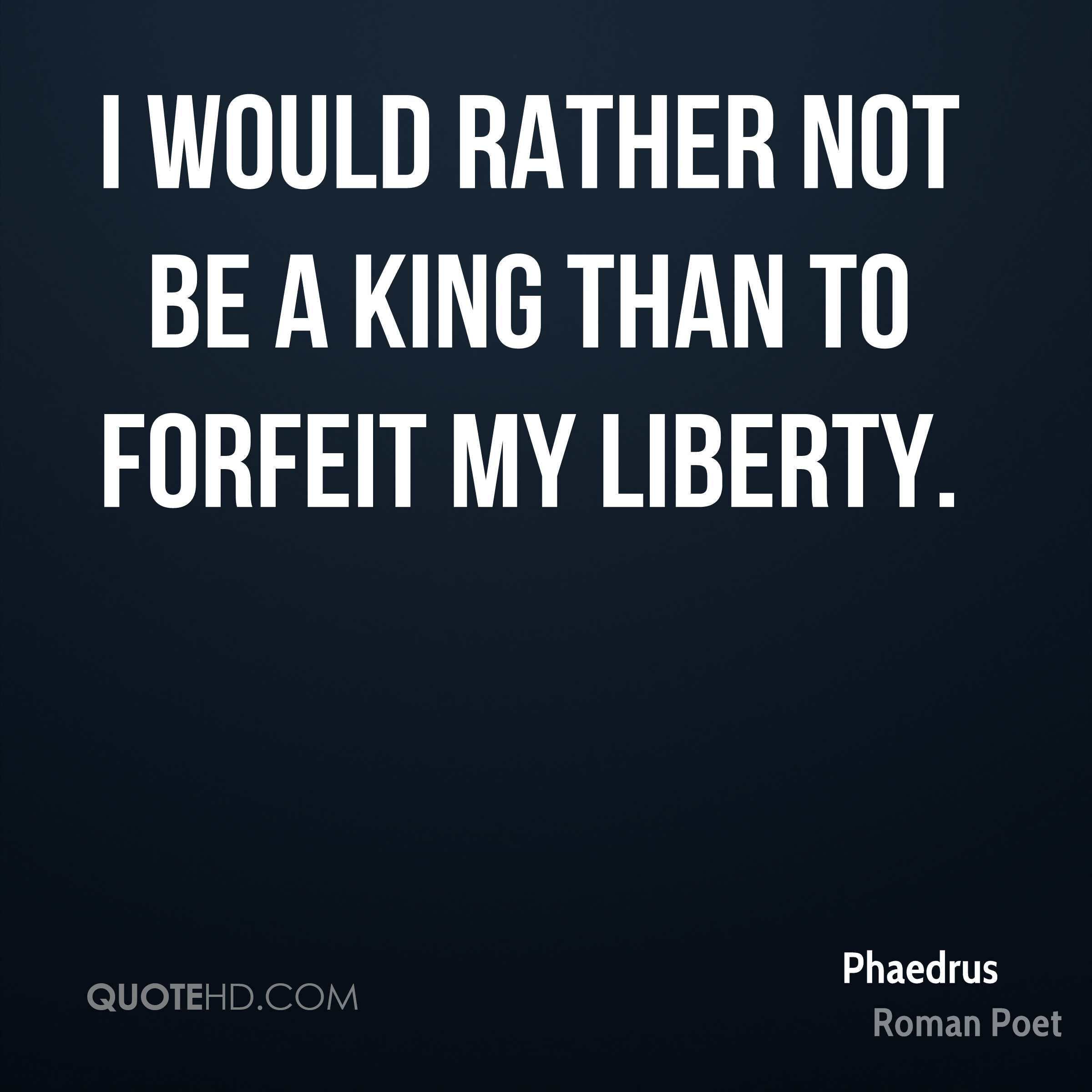 I would rather not be a king than to forfeit my liberty.
