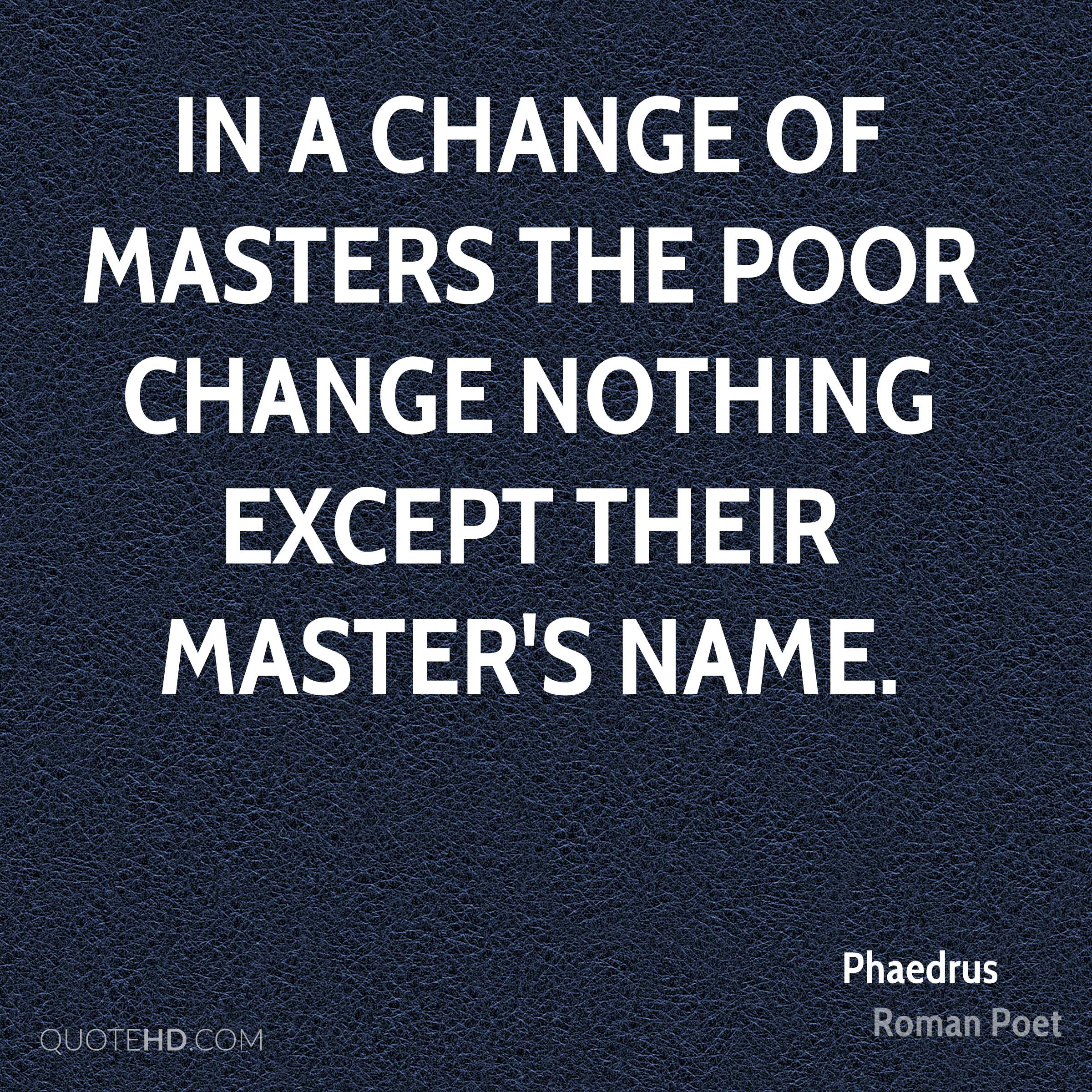 In a change of masters the poor change nothing except their master's name.