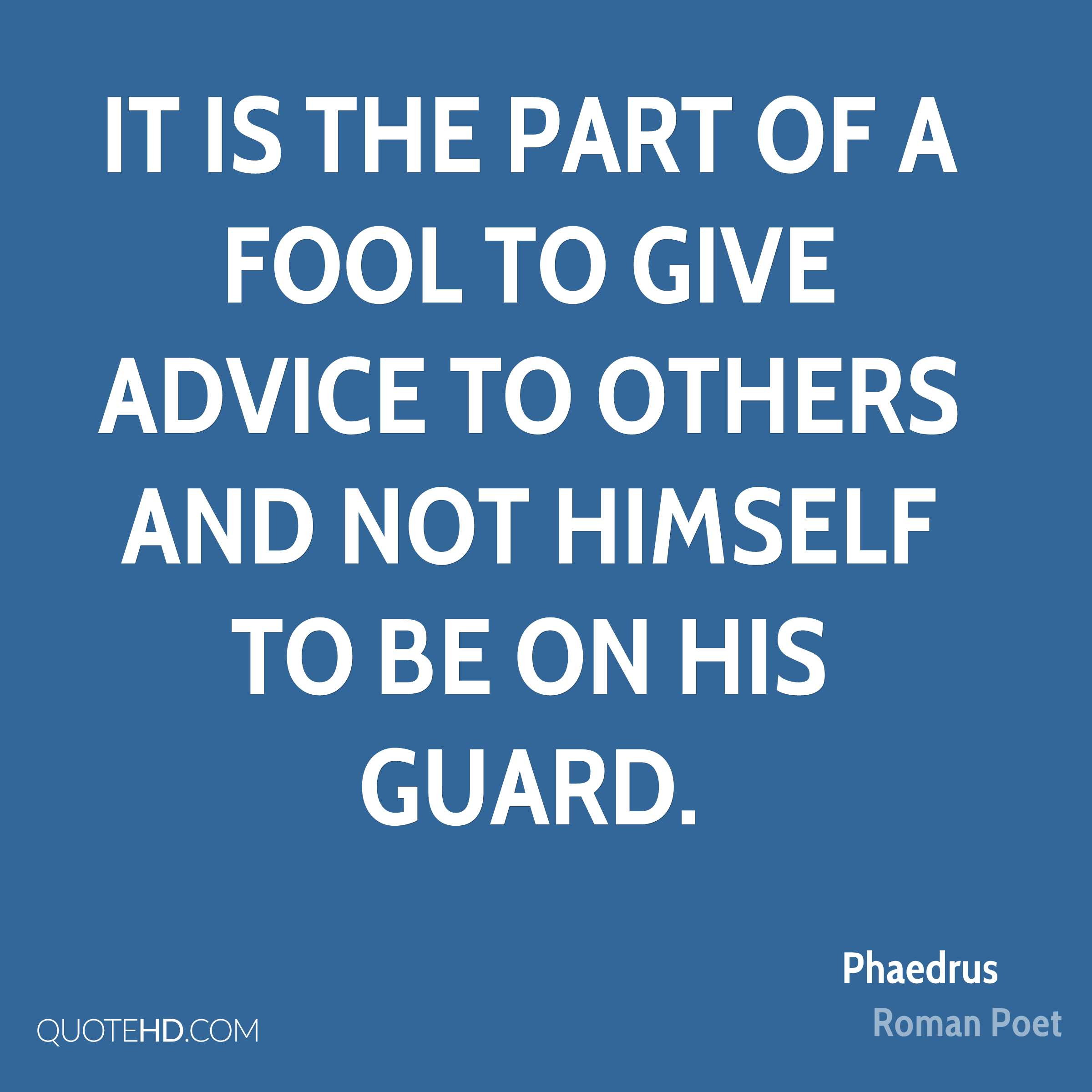 It is the part of a fool to give advice to others and not himself to be on his guard.
