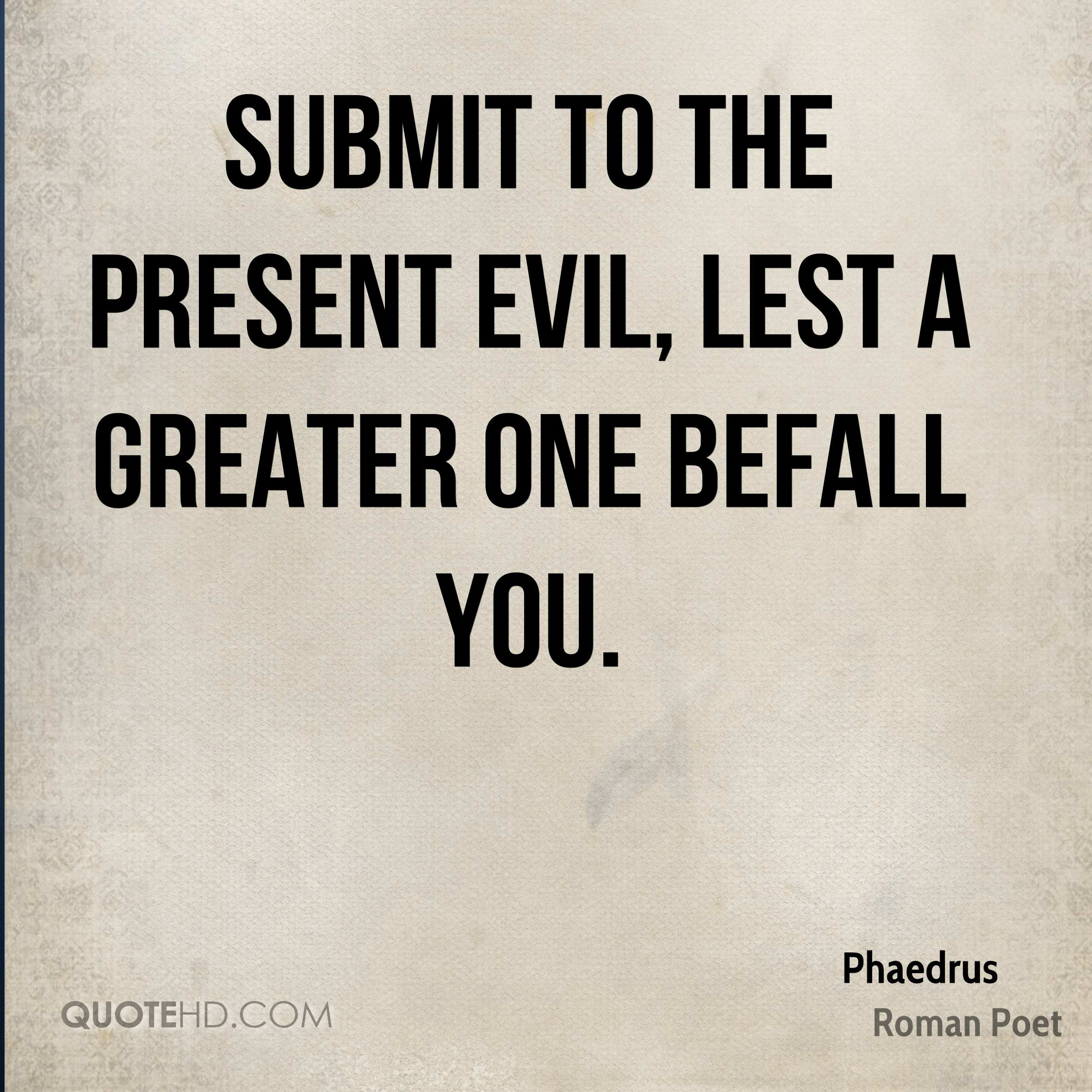 Submit to the present evil, lest a greater one befall you.