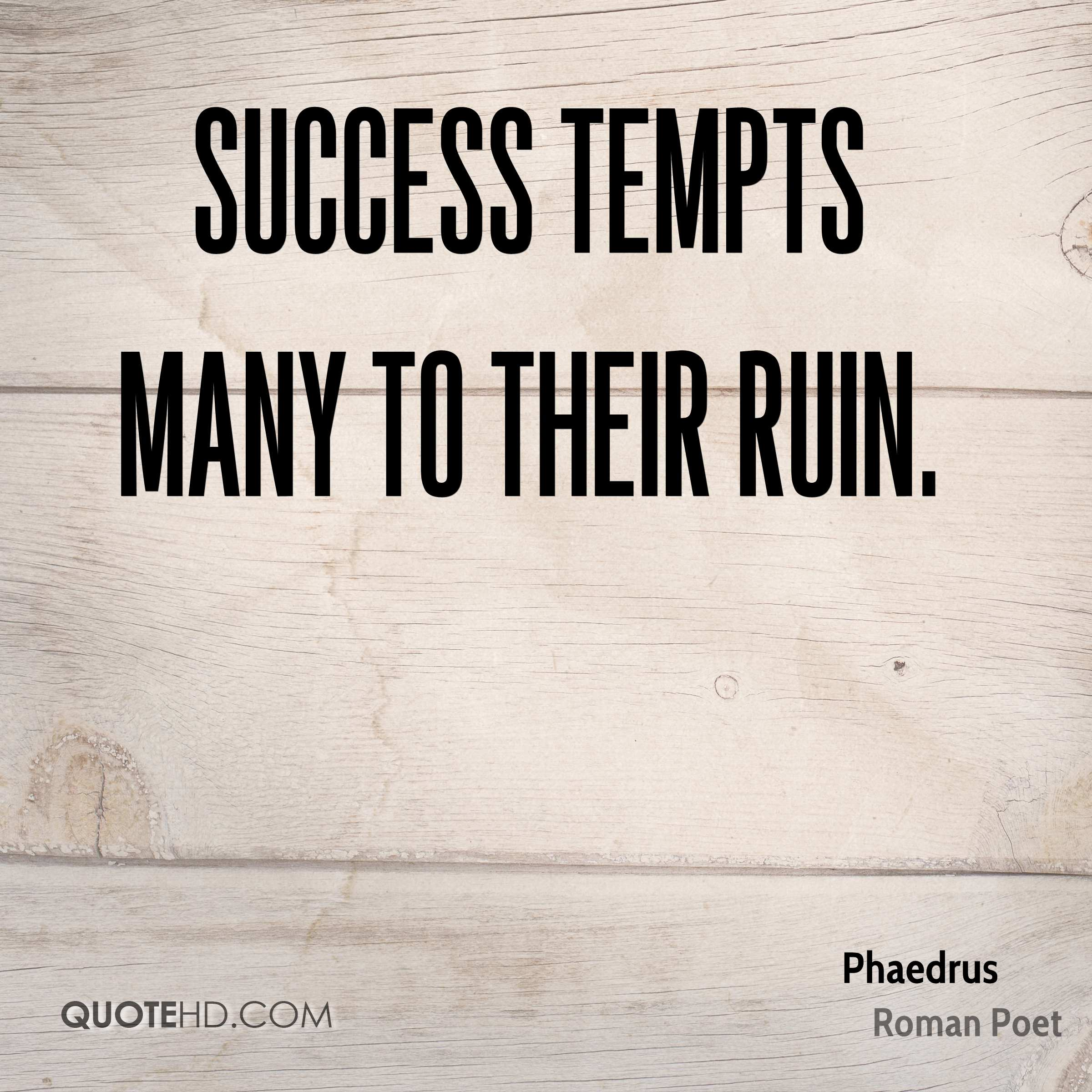 Success tempts many to their ruin.