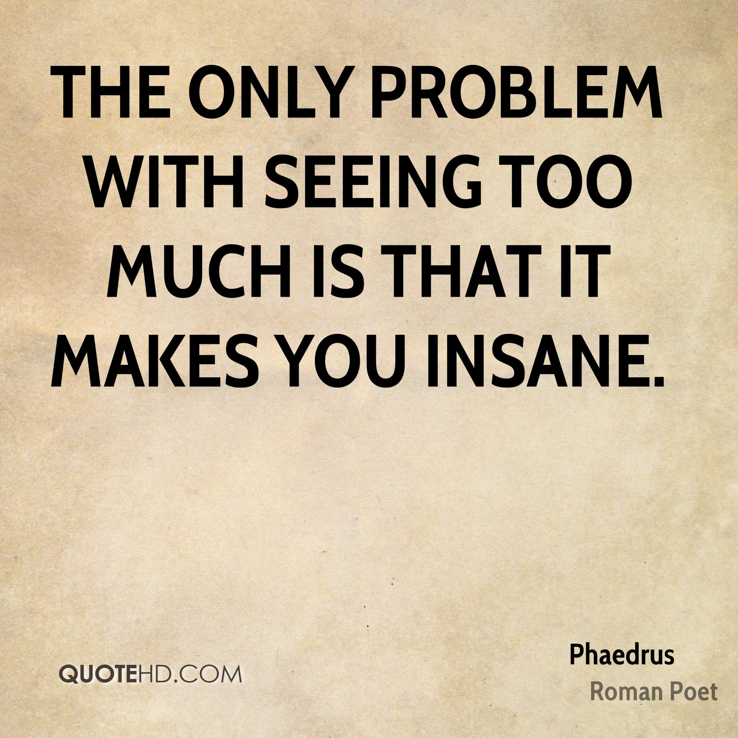 The only problem with seeing too much is that it makes you insane.
