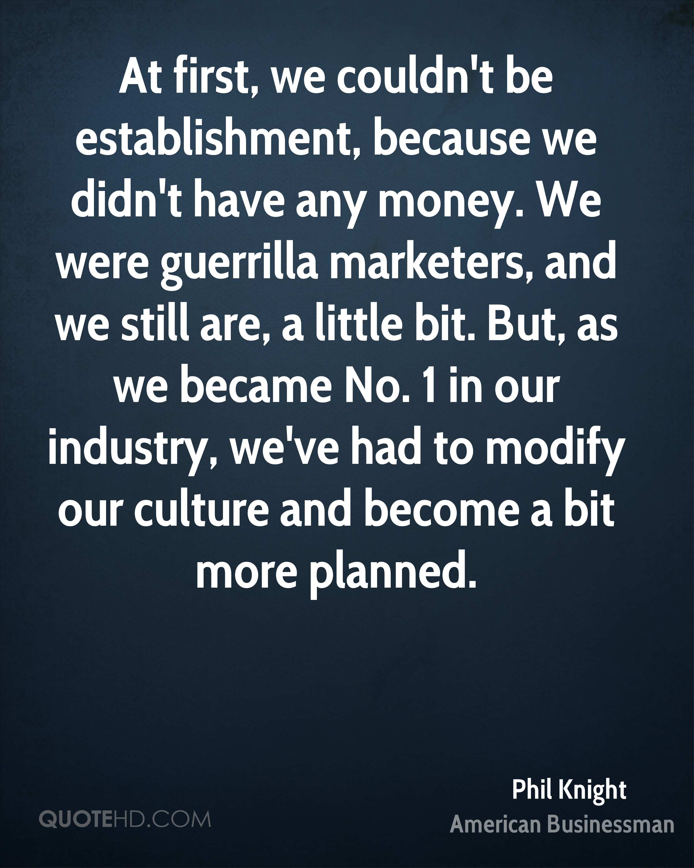 At first, we couldn't be establishment, because we didn't have any money. We were guerrilla marketers, and we still are, a little bit. But, as we became No. 1 in our industry, we've had to modify our culture and become a bit more planned.