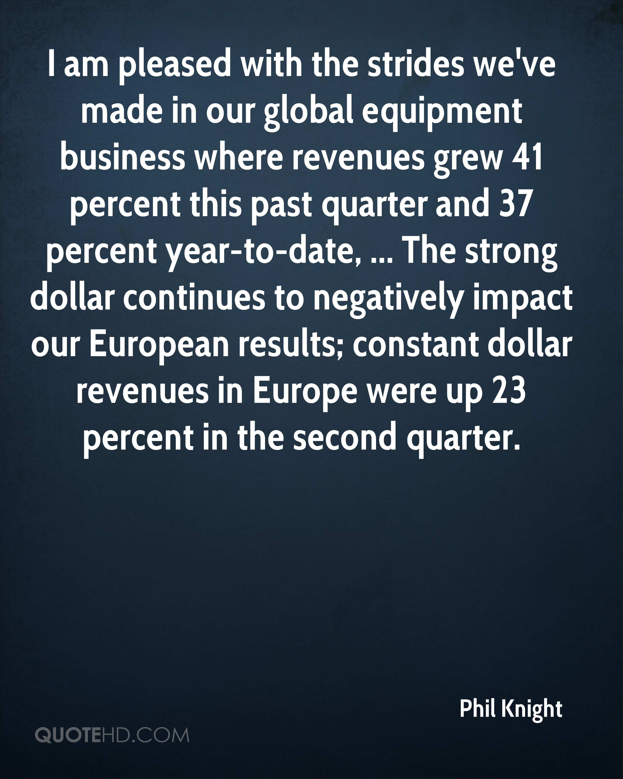 I am pleased with the strides we've made in our global equipment business where revenues grew 41 percent this past quarter and 37 percent year-to-date, ... The strong dollar continues to negatively impact our European results; constant dollar revenues in Europe were up 23 percent in the second quarter.