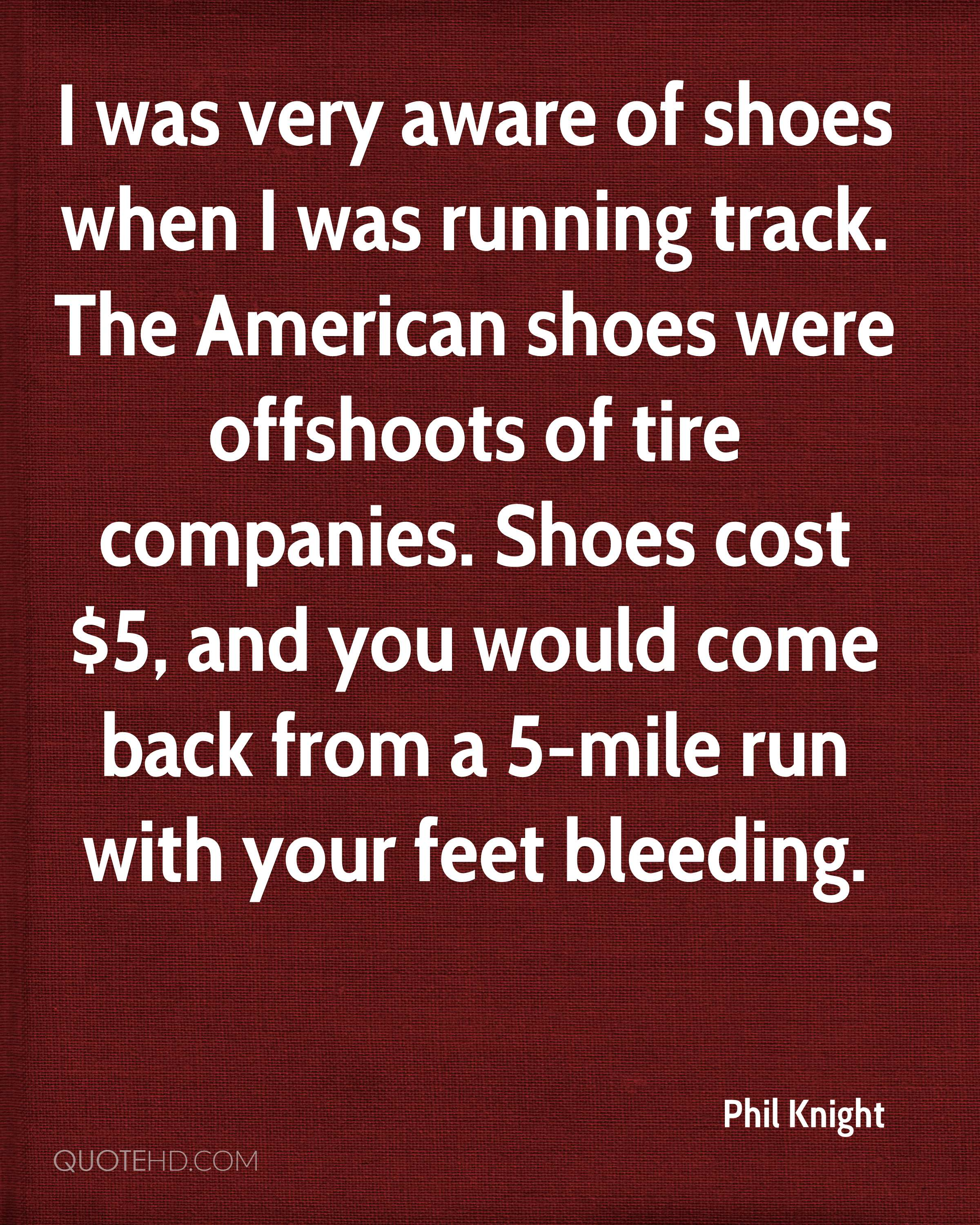 I was very aware of shoes when I was running track. The American shoes were offshoots of tire companies. Shoes cost $5, and you would come back from a 5-mile run with your feet bleeding.
