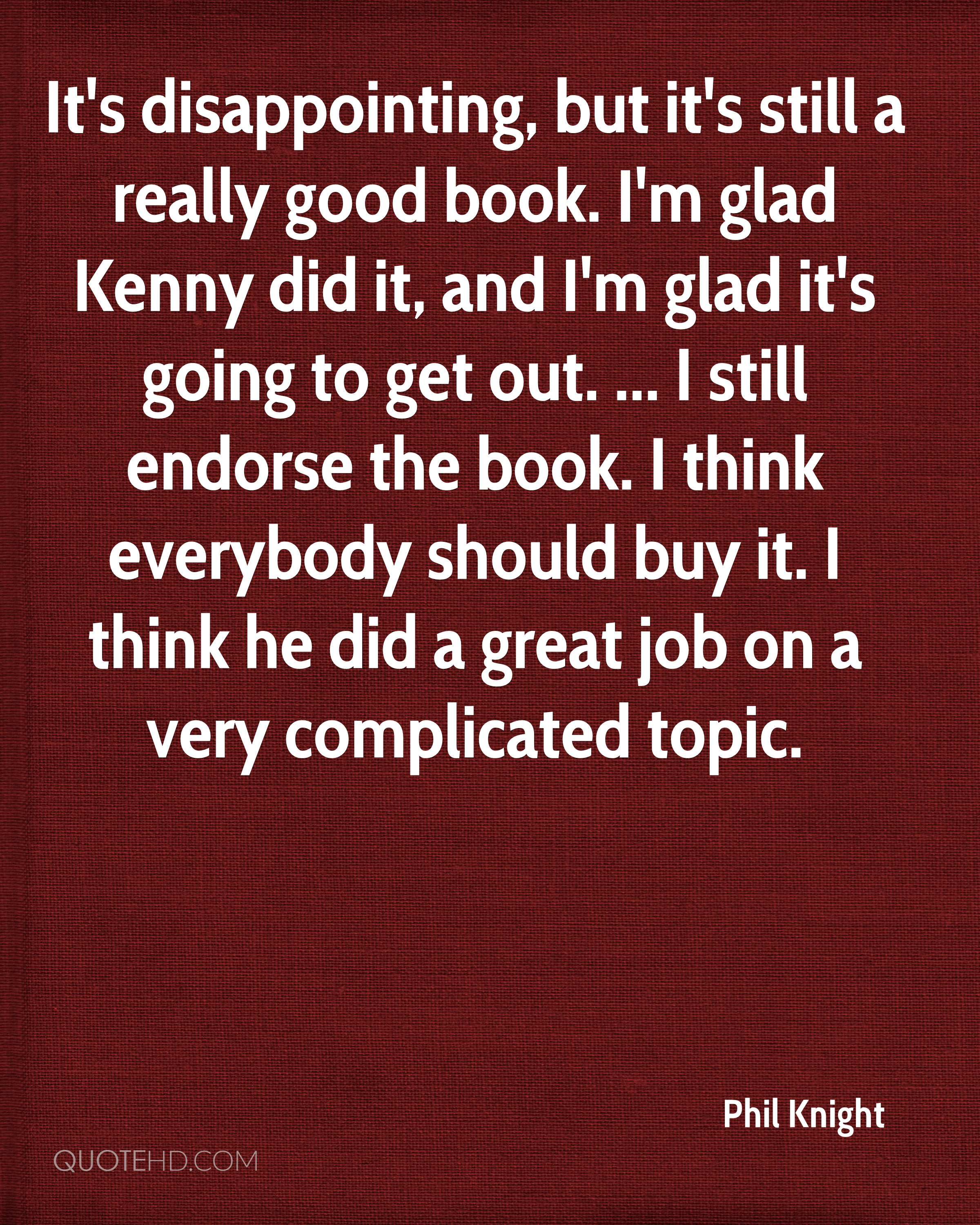 It's disappointing, but it's still a really good book. I'm glad Kenny did it, and I'm glad it's going to get out. ... I still endorse the book. I think everybody should buy it. I think he did a great job on a very complicated topic.