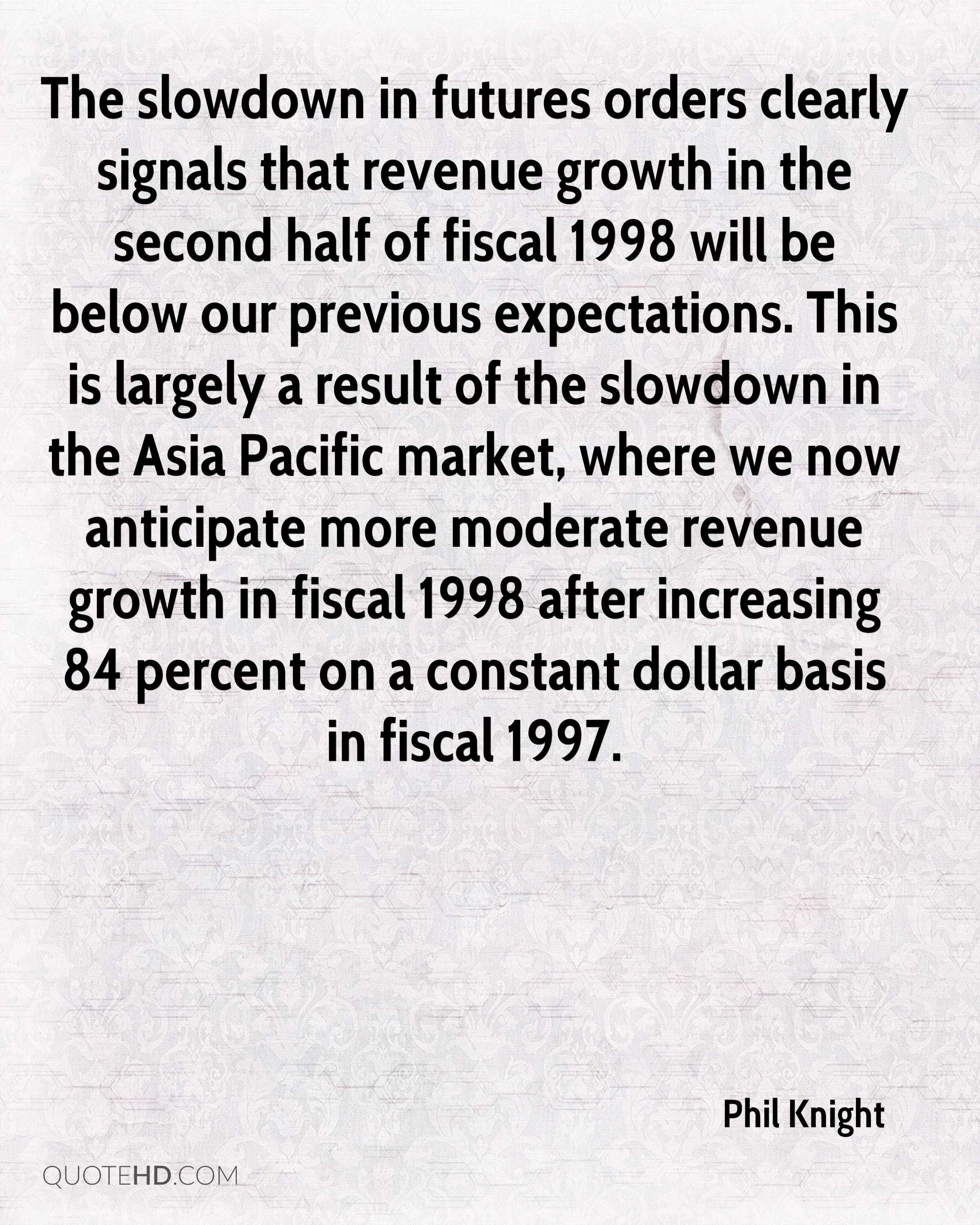 The slowdown in futures orders clearly signals that revenue growth in the second half of fiscal 1998 will be below our previous expectations. This is largely a result of the slowdown in the Asia Pacific market, where we now anticipate more moderate revenue growth in fiscal 1998 after increasing 84 percent on a constant dollar basis in fiscal 1997.
