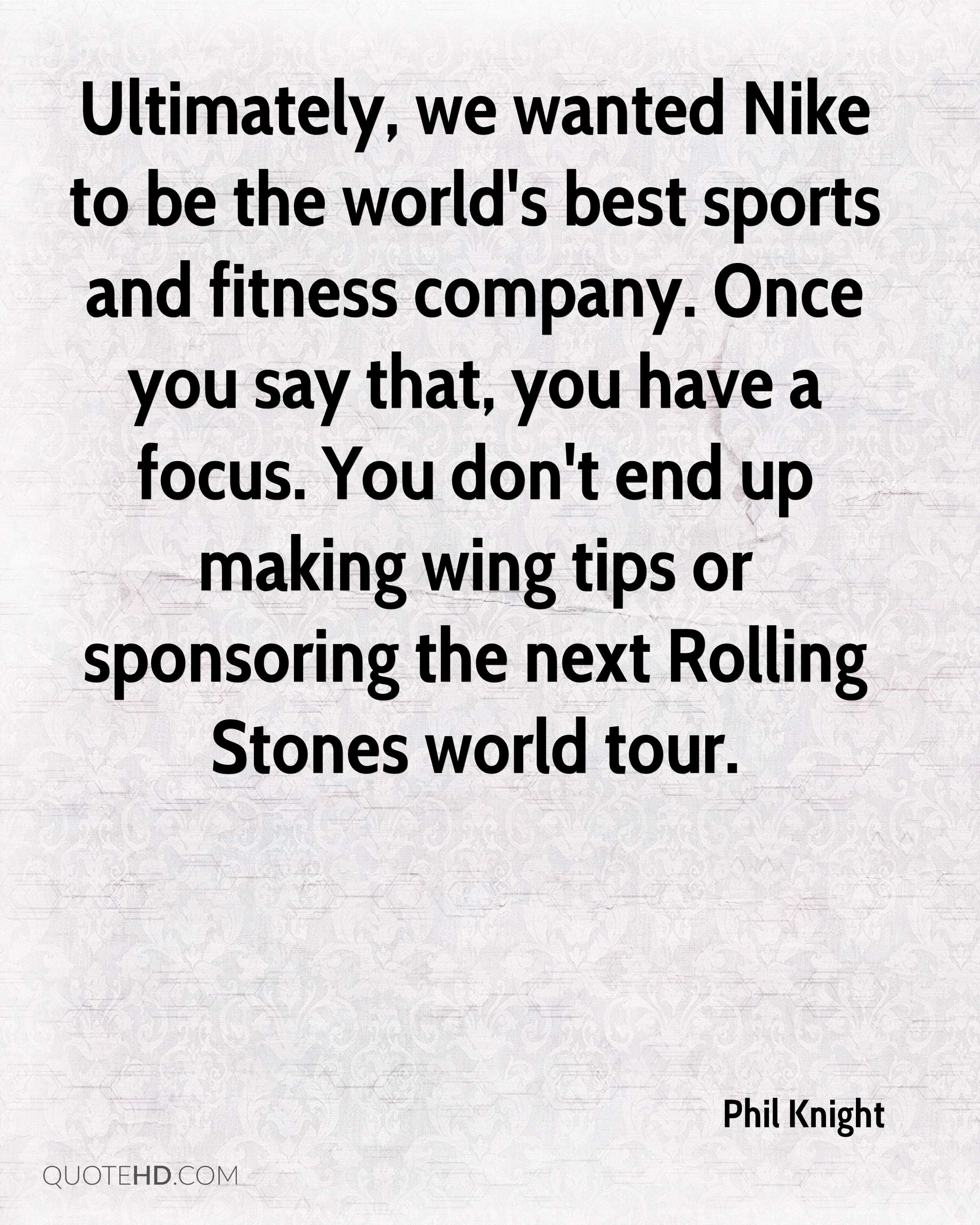 Ultimately, we wanted Nike to be the world's best sports and fitness company. Once you say that, you have a focus. You don't end up making wing tips or sponsoring the next Rolling Stones world tour.