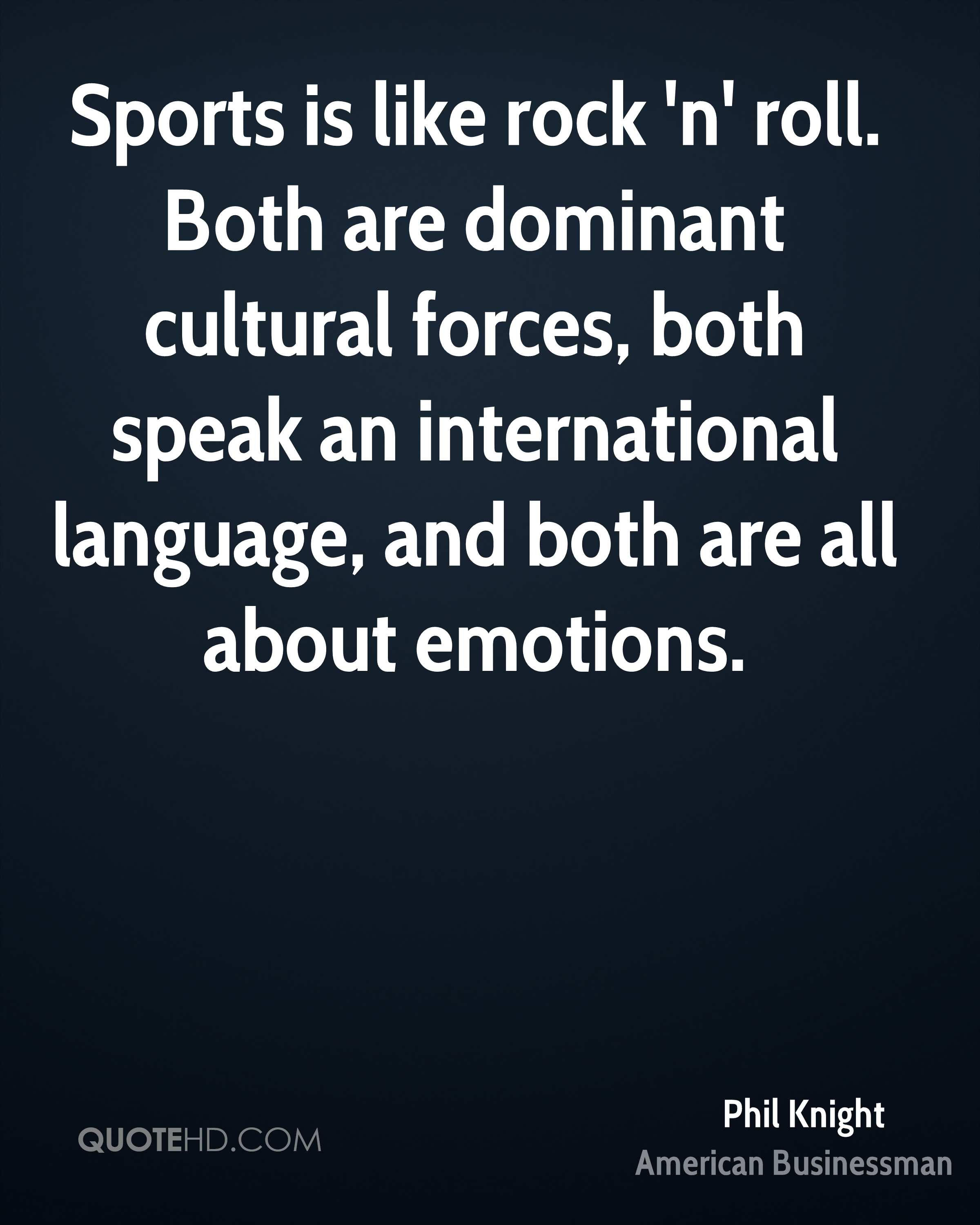 Sports is like rock 'n' roll. Both are dominant cultural forces, both speak an international language, and both are all about emotions.