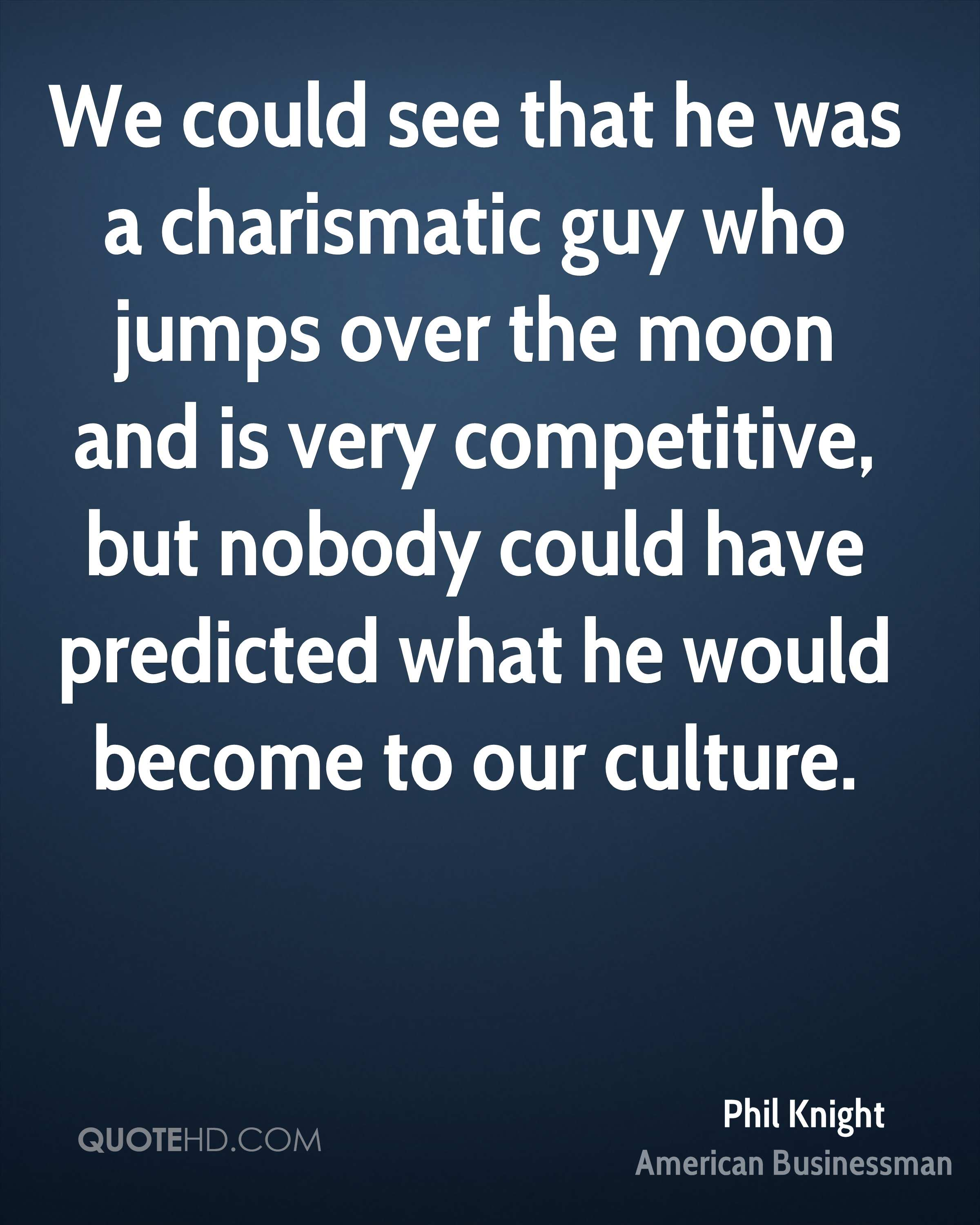We could see that he was a charismatic guy who jumps over the moon and is very competitive, but nobody could have predicted what he would become to our culture.